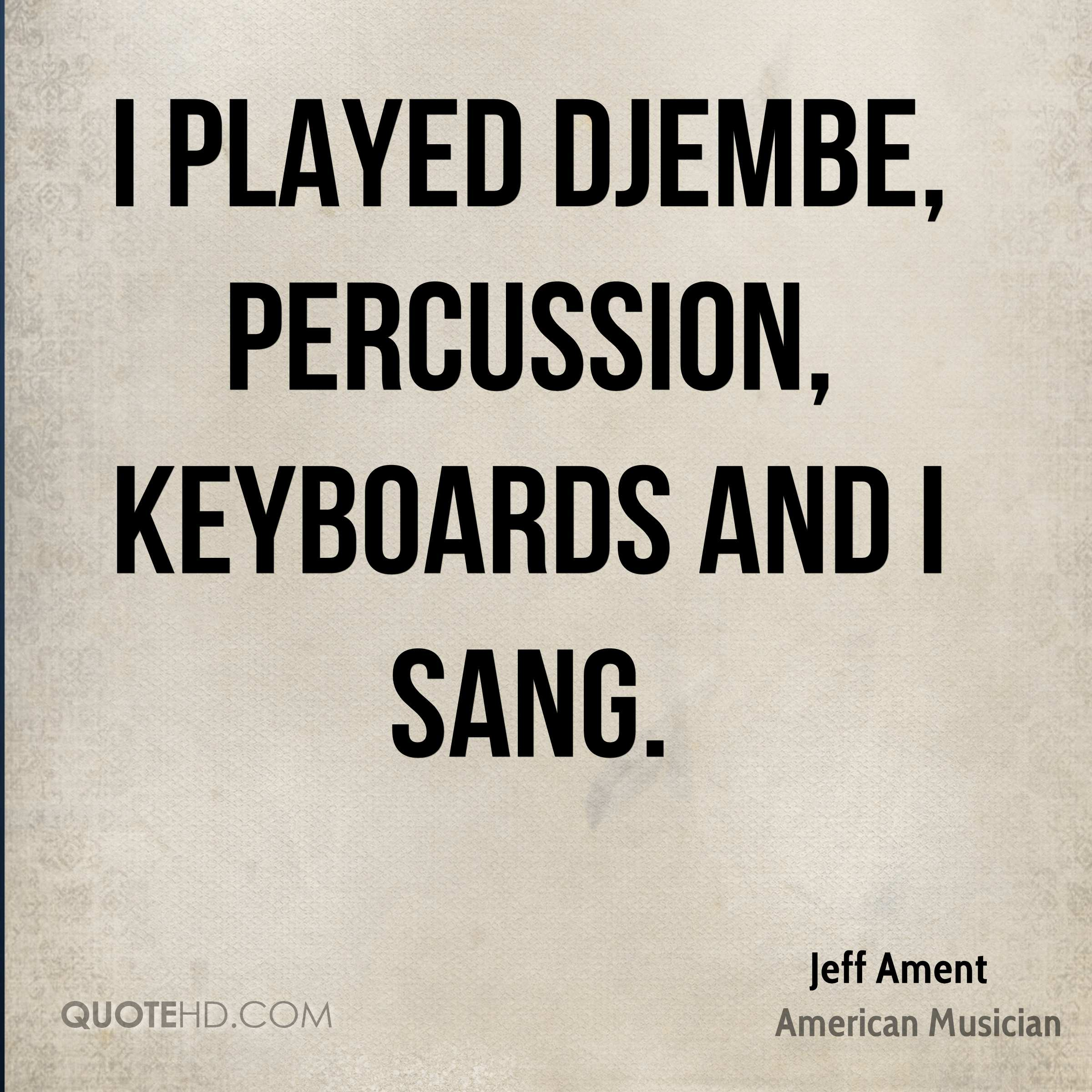 I played djembe, percussion, keyboards and I sang.