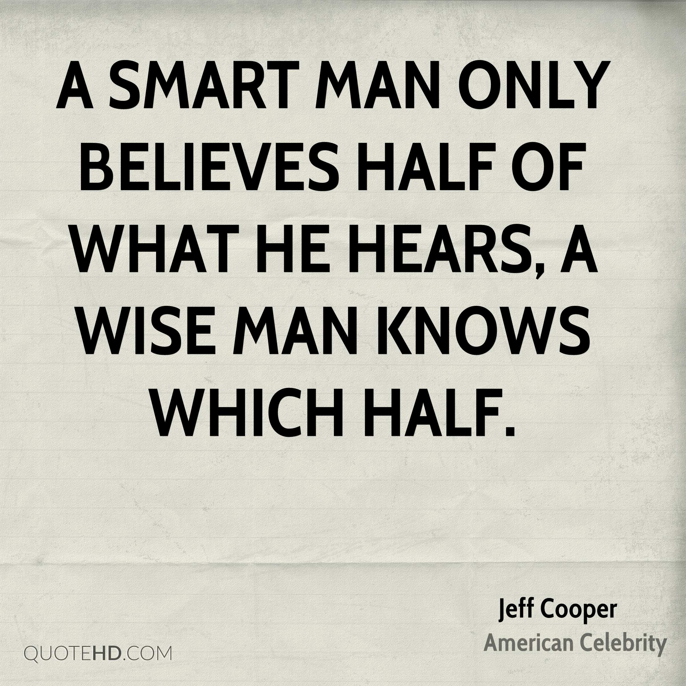 A Smart Man Only Believes Half Of What He Hears, A Wise Man Knows Which