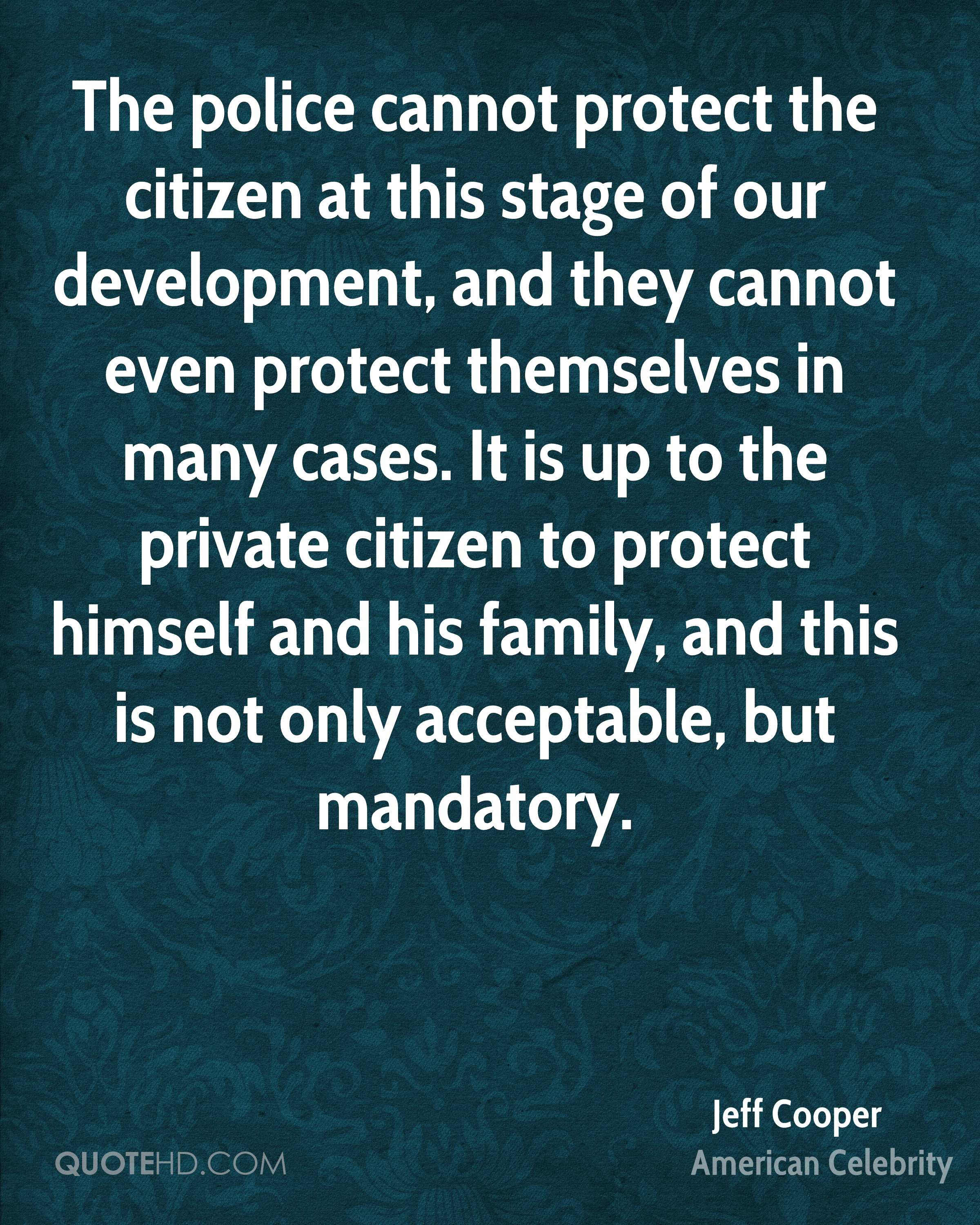 The police cannot protect the citizen at this stage of our development, and they cannot even protect themselves in many cases. It is up to the private citizen to protect himself and his family, and this is not only acceptable, but mandatory.