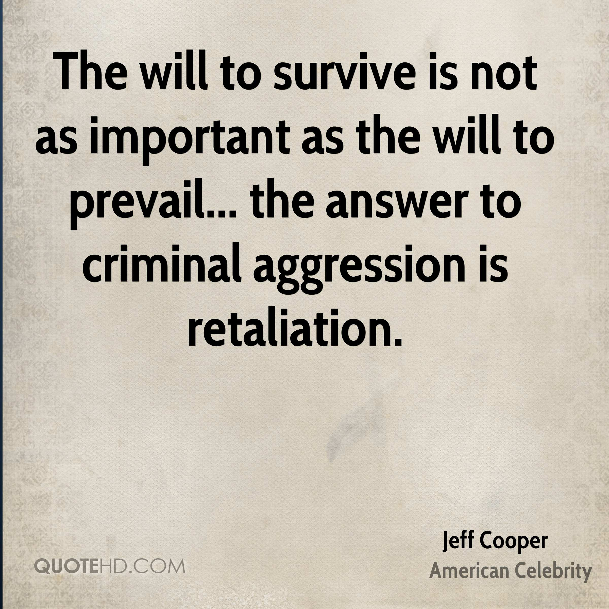 The will to survive is not as important as the will to prevail... the answer to criminal aggression is retaliation.