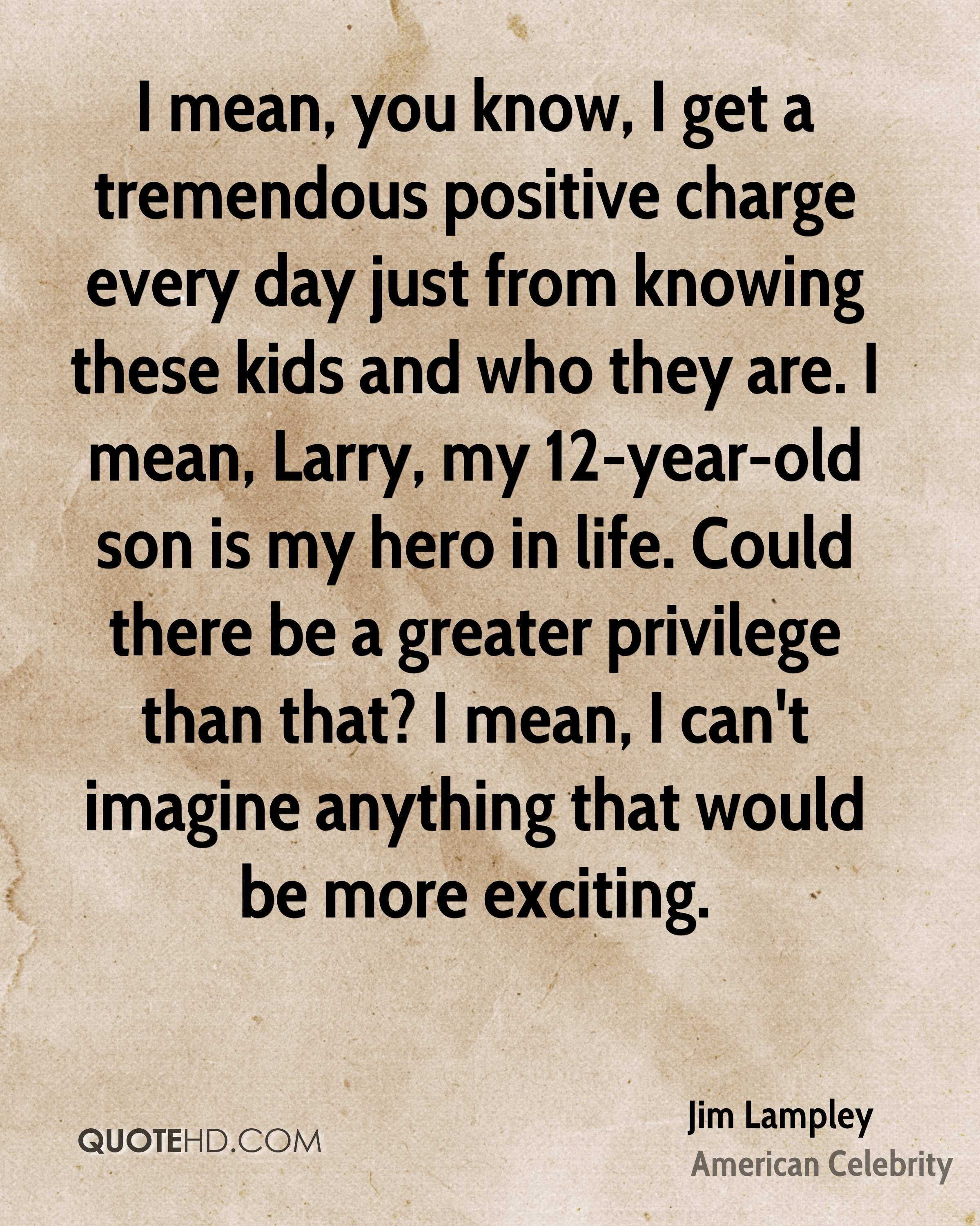 I mean, you know, I get a tremendous positive charge every day just from knowing these kids and who they are. I mean, Larry, my 12-year-old son is my hero in life. Could there be a greater privilege than that? I mean, I can't imagine anything that would be more exciting.