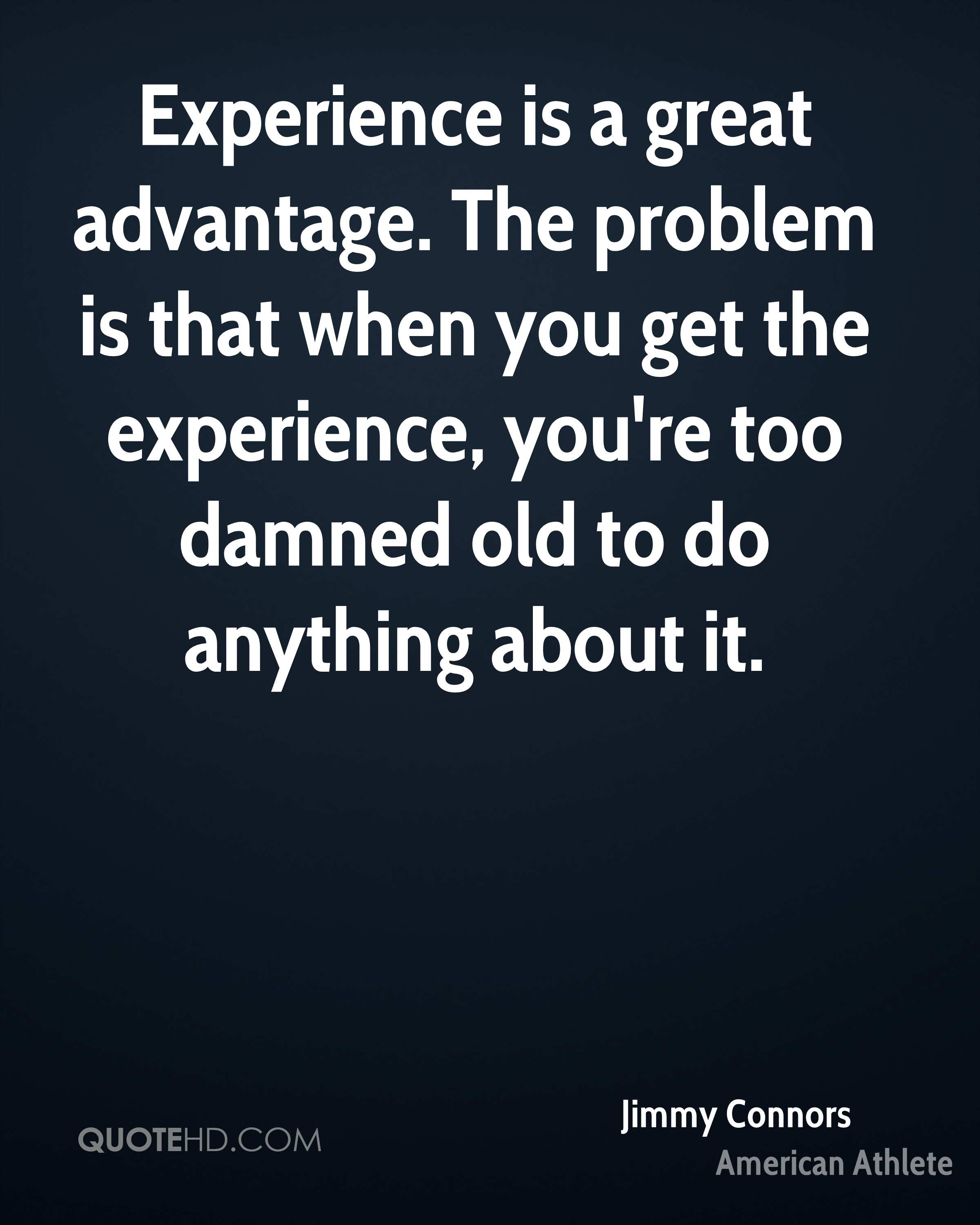 Experience is a great advantage. The problem is that when you get the experience, you're too damned old to do anything about it.