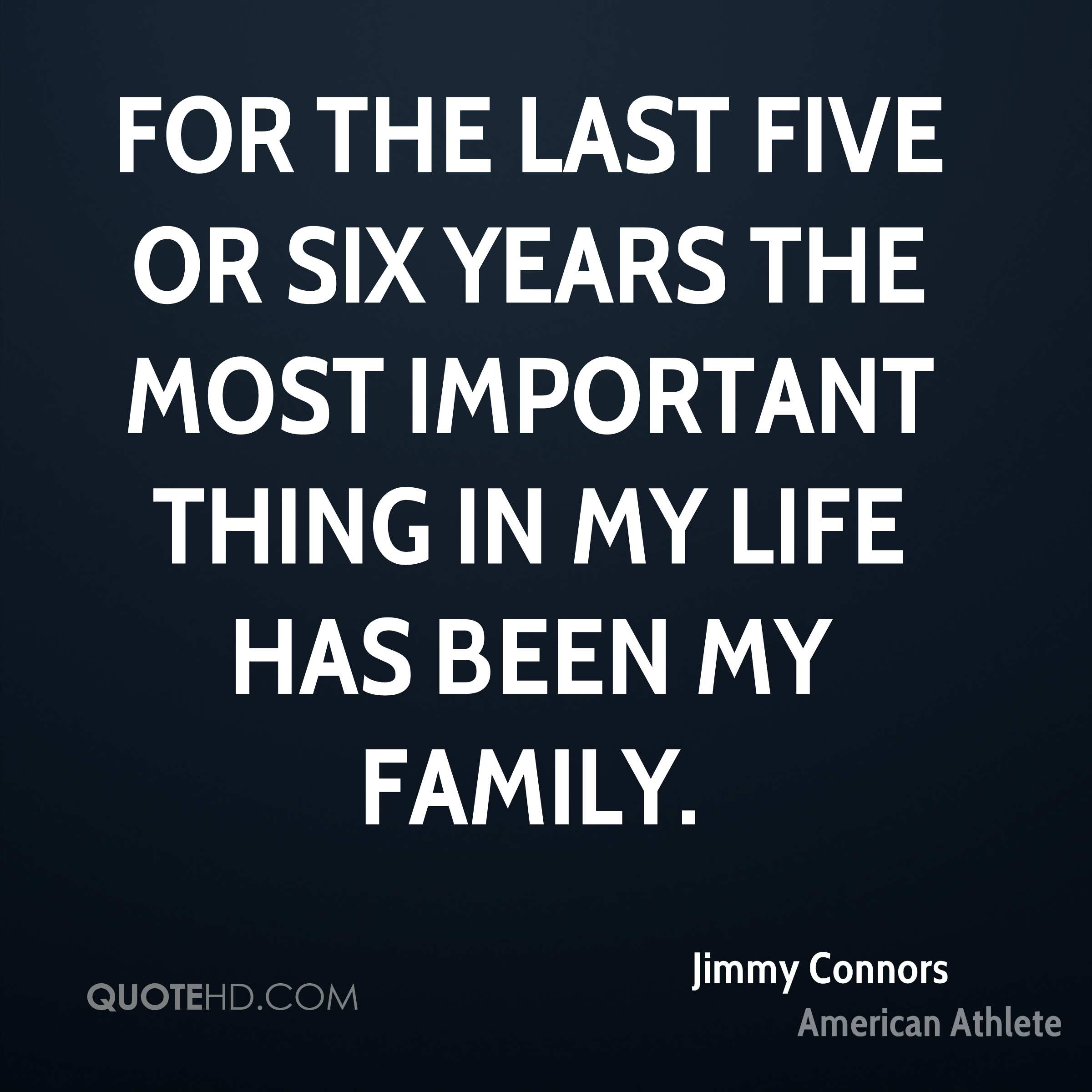 For the last five or six years the most important thing in my life has been my family.