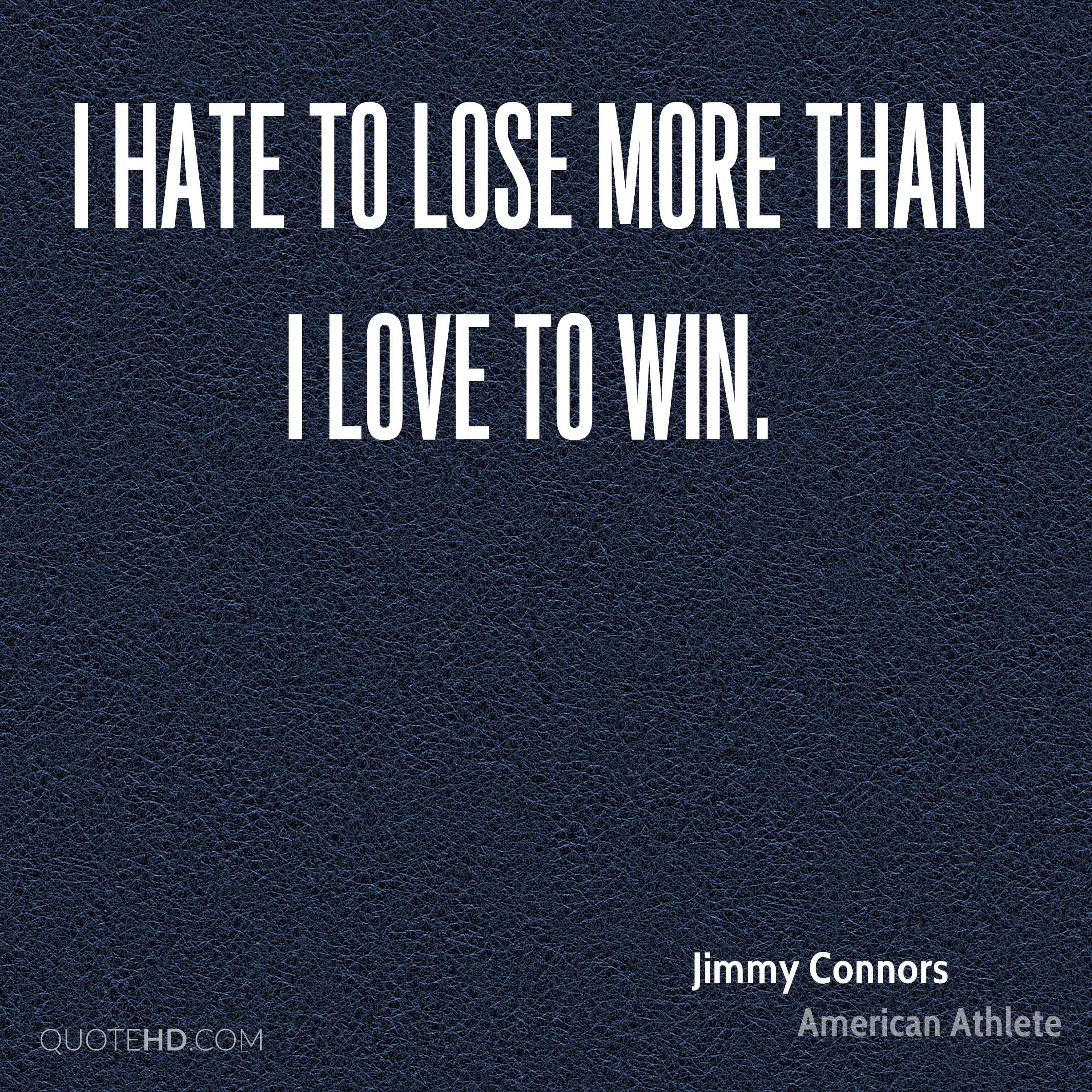 I hate to lose more than I love to win.