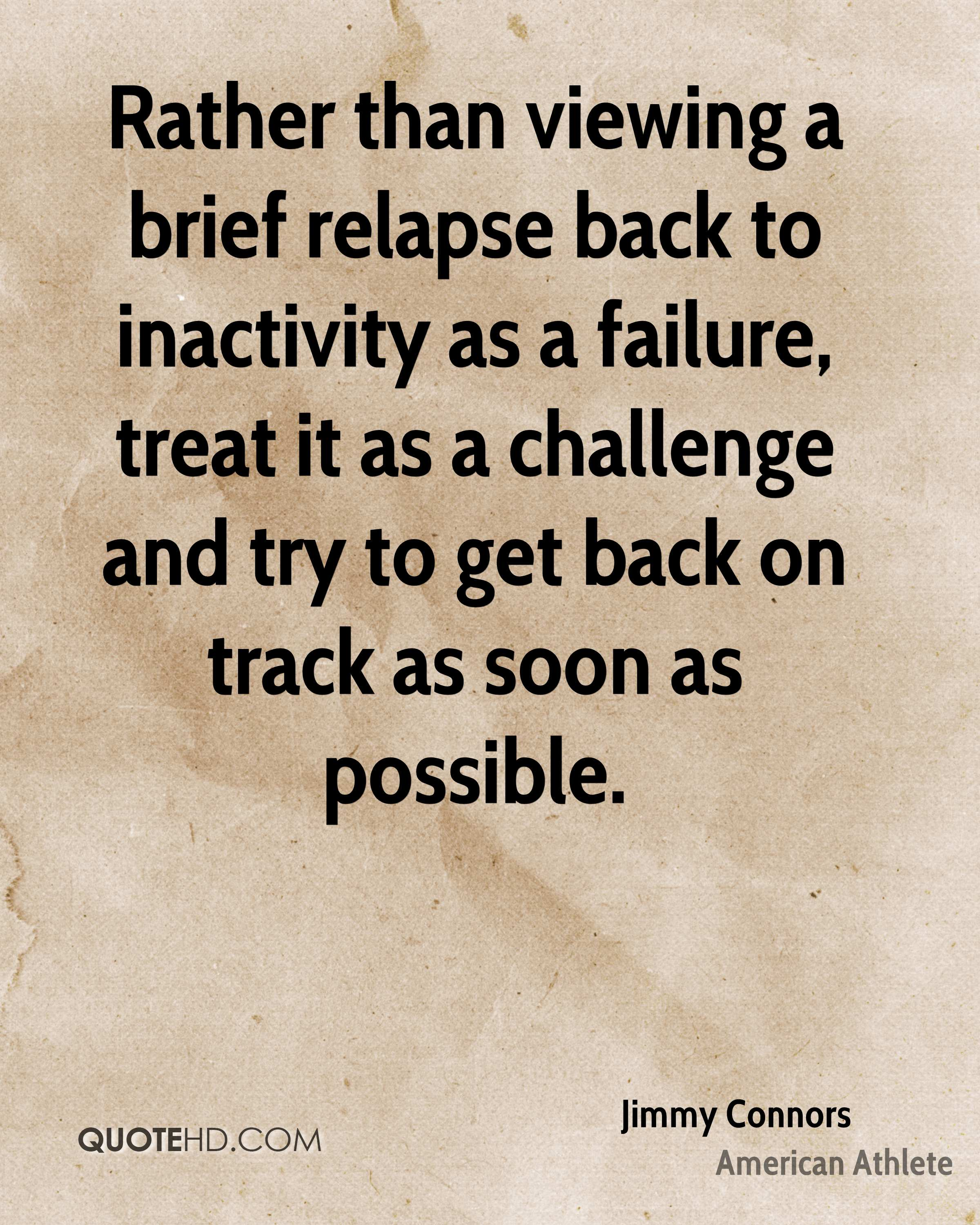 Rather than viewing a brief relapse back to inactivity as a failure, treat it as a challenge and try to get back on track as soon as possible.