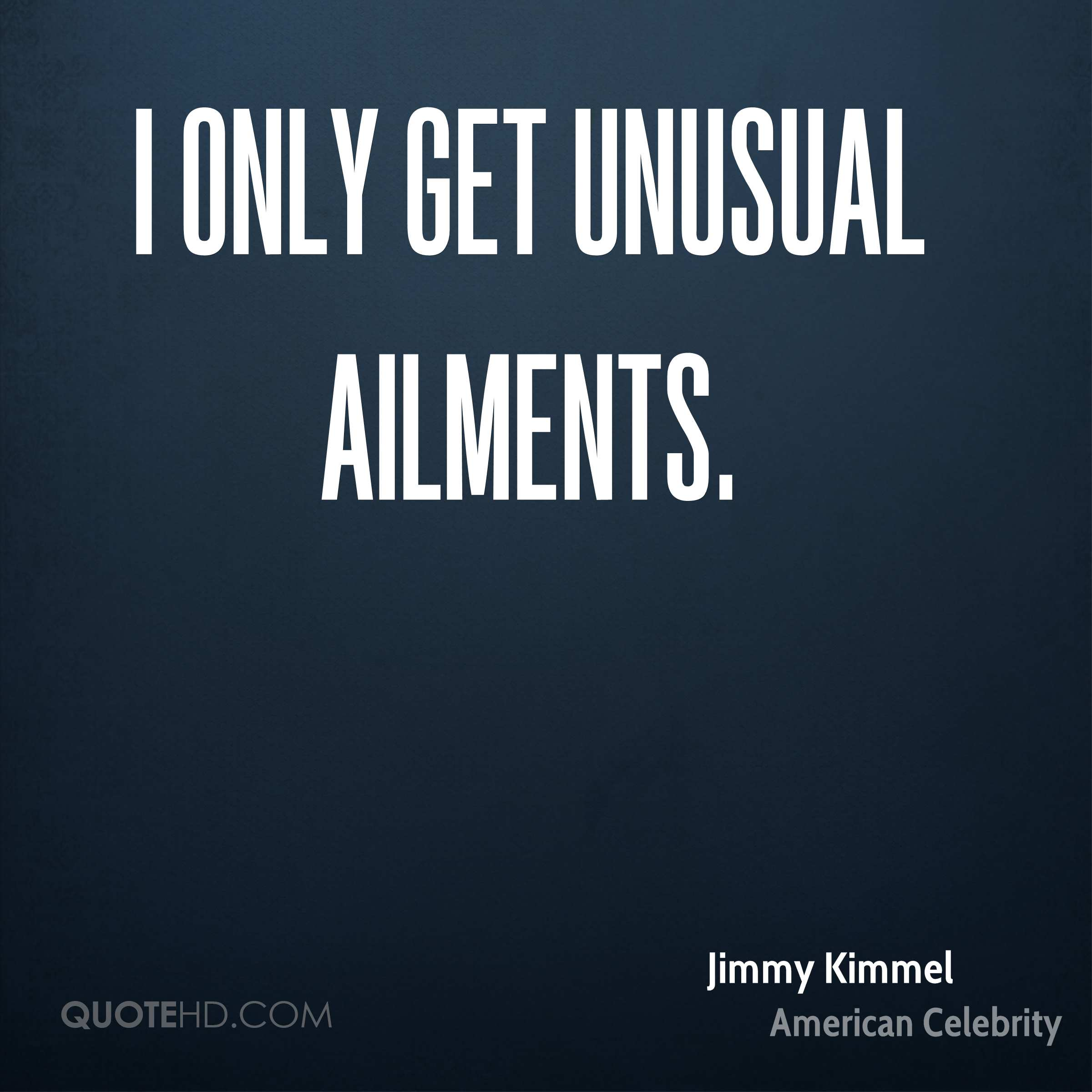 I only get unusual ailments.