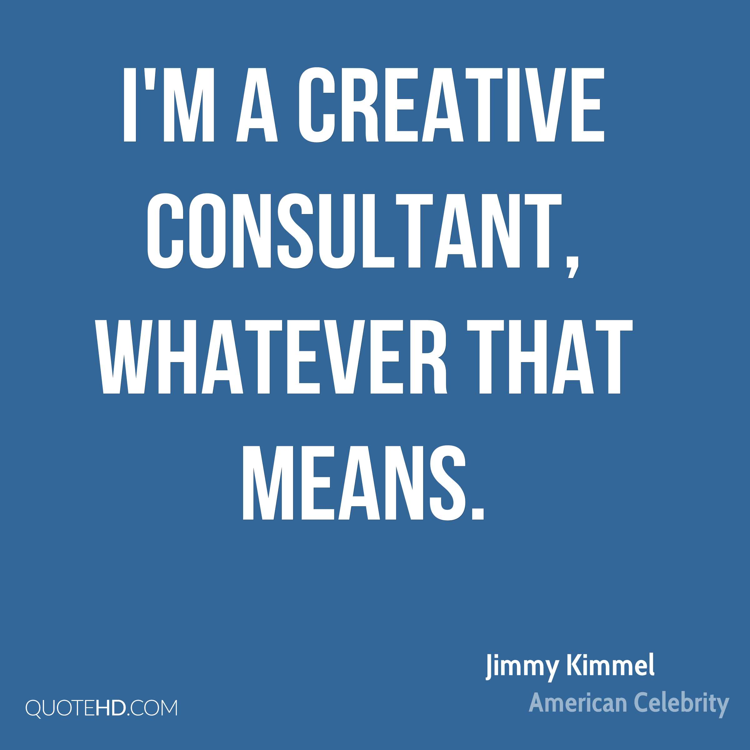 I'm a creative consultant, whatever that means.