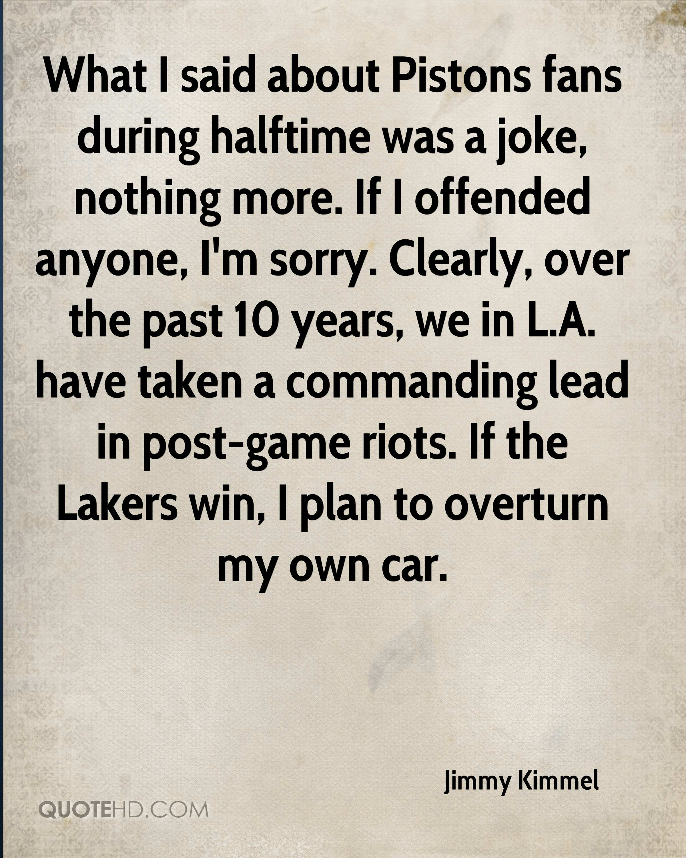What I said about Pistons fans during halftime was a joke, nothing more. If I offended anyone, I'm sorry. Clearly, over the past 10 years, we in L.A. have taken a commanding lead in post-game riots. If the Lakers win, I plan to overturn my own car.