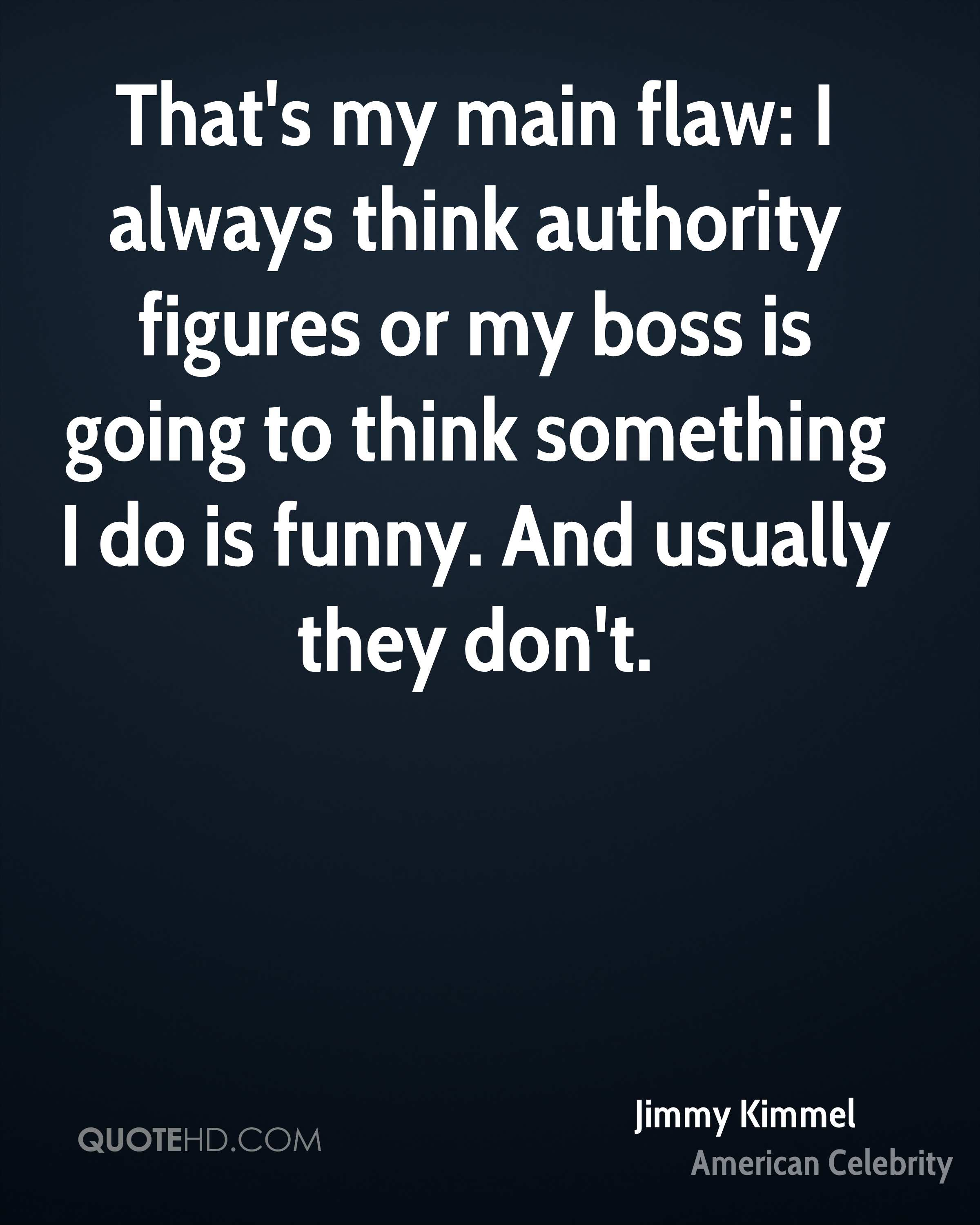 That's my main flaw: I always think authority figures or my boss is going to think something I do is funny. And usually they don't.