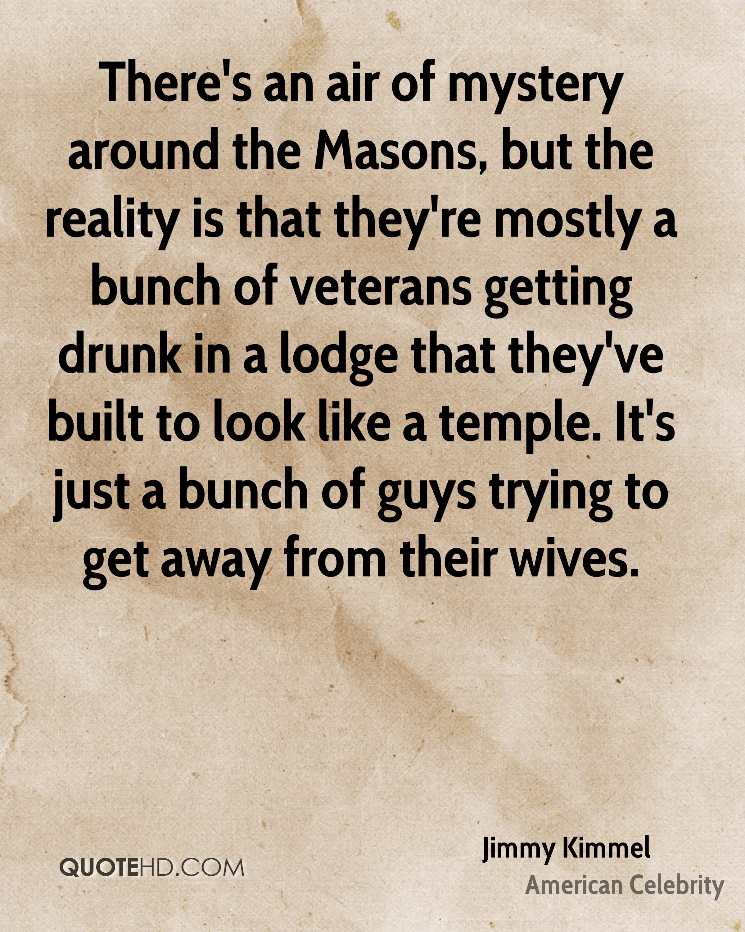 There's an air of mystery around the Masons, but the reality is that they're mostly a bunch of veterans getting drunk in a lodge that they've built to look like a temple. It's just a bunch of guys trying to get away from their wives.