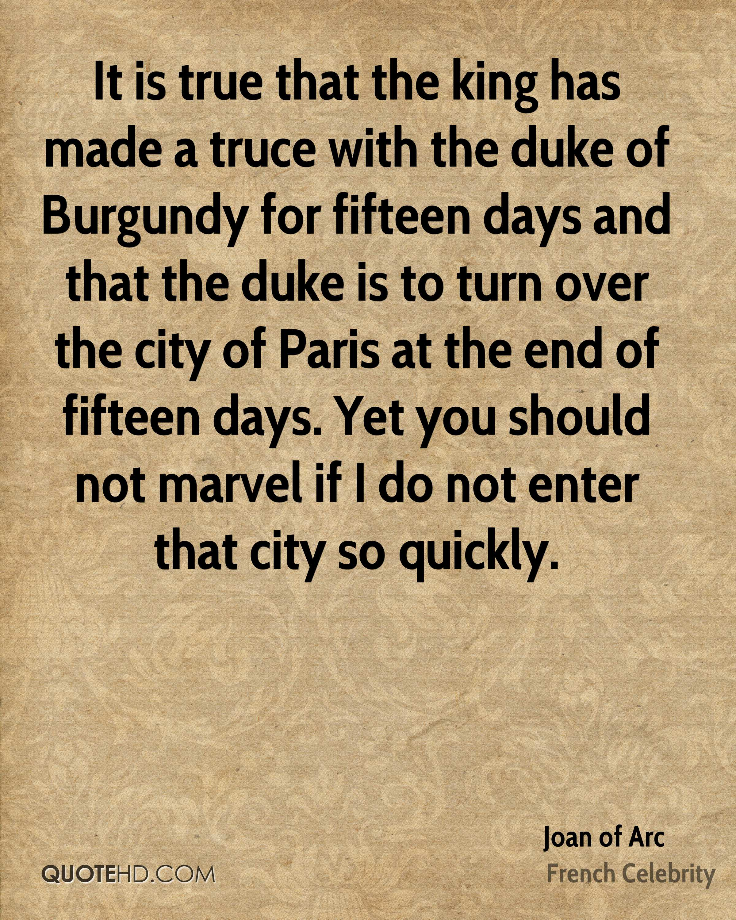 It is true that the king has made a truce with the duke of Burgundy for fifteen days and that the duke is to turn over the city of Paris at the end of fifteen days. Yet you should not marvel if I do not enter that city so quickly.