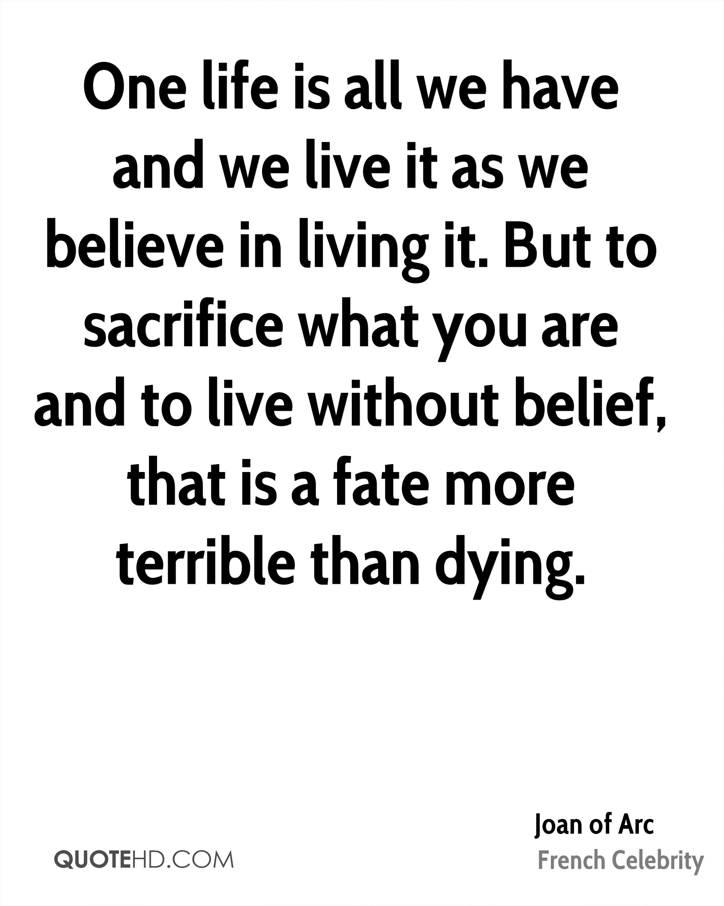 One life is all we have and we live it as we believe in living it. But to sacrifice what you are and to live without belief, that is a fate more terrible than dying.