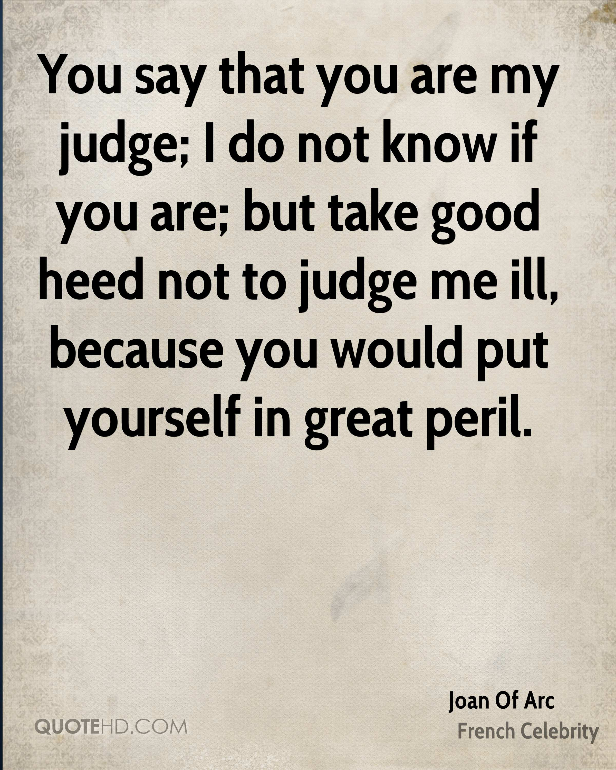 You say that you are my judge; I do not know if you are; but take good heed not to judge me ill, because you would put yourself in great peril.
