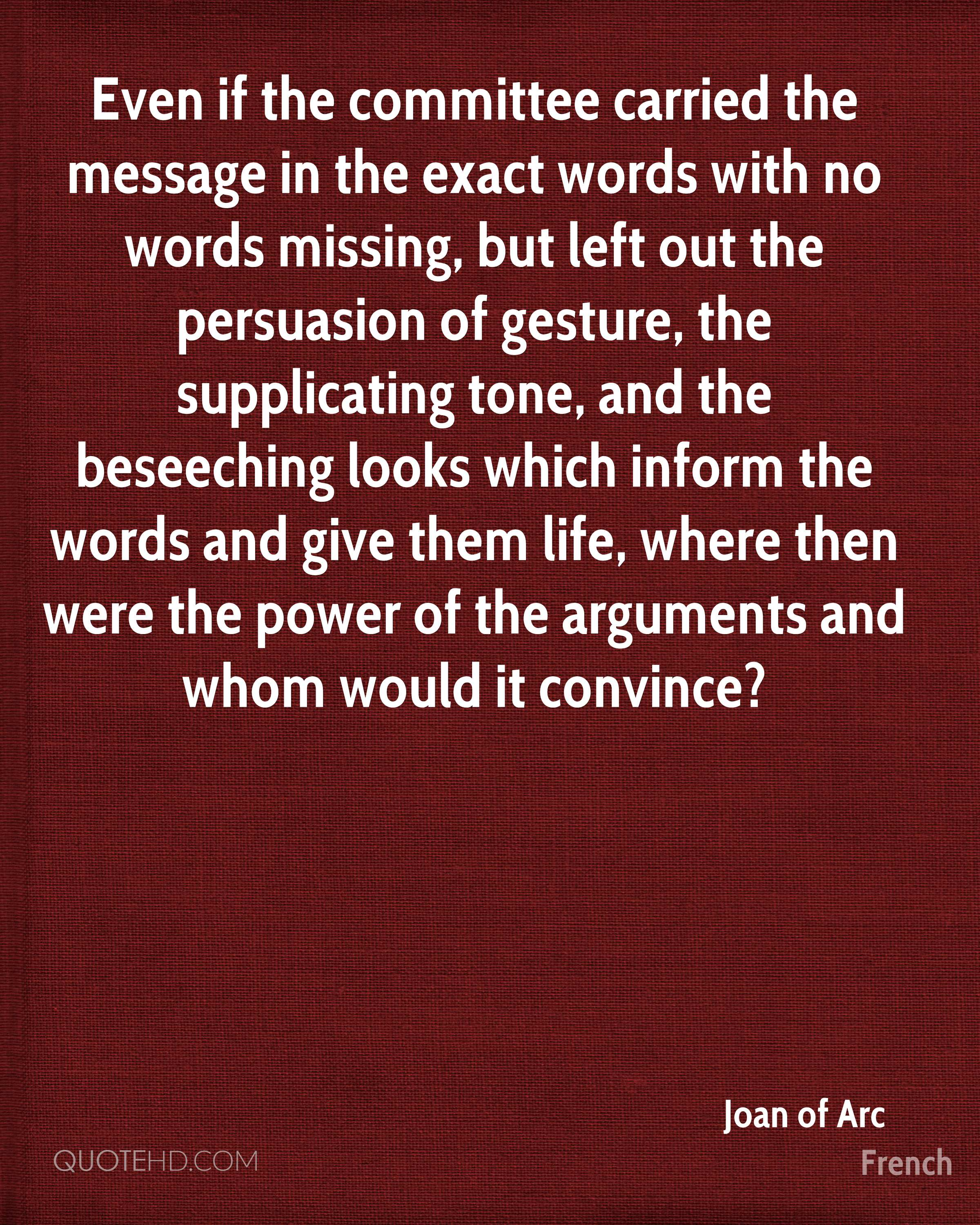 Even if the committee carried the message in the exact words with no words missing, but left out the persuasion of gesture, the supplicating tone, and the beseeching looks which inform the words and give them life, where then were the power of the arguments and whom would it convince?