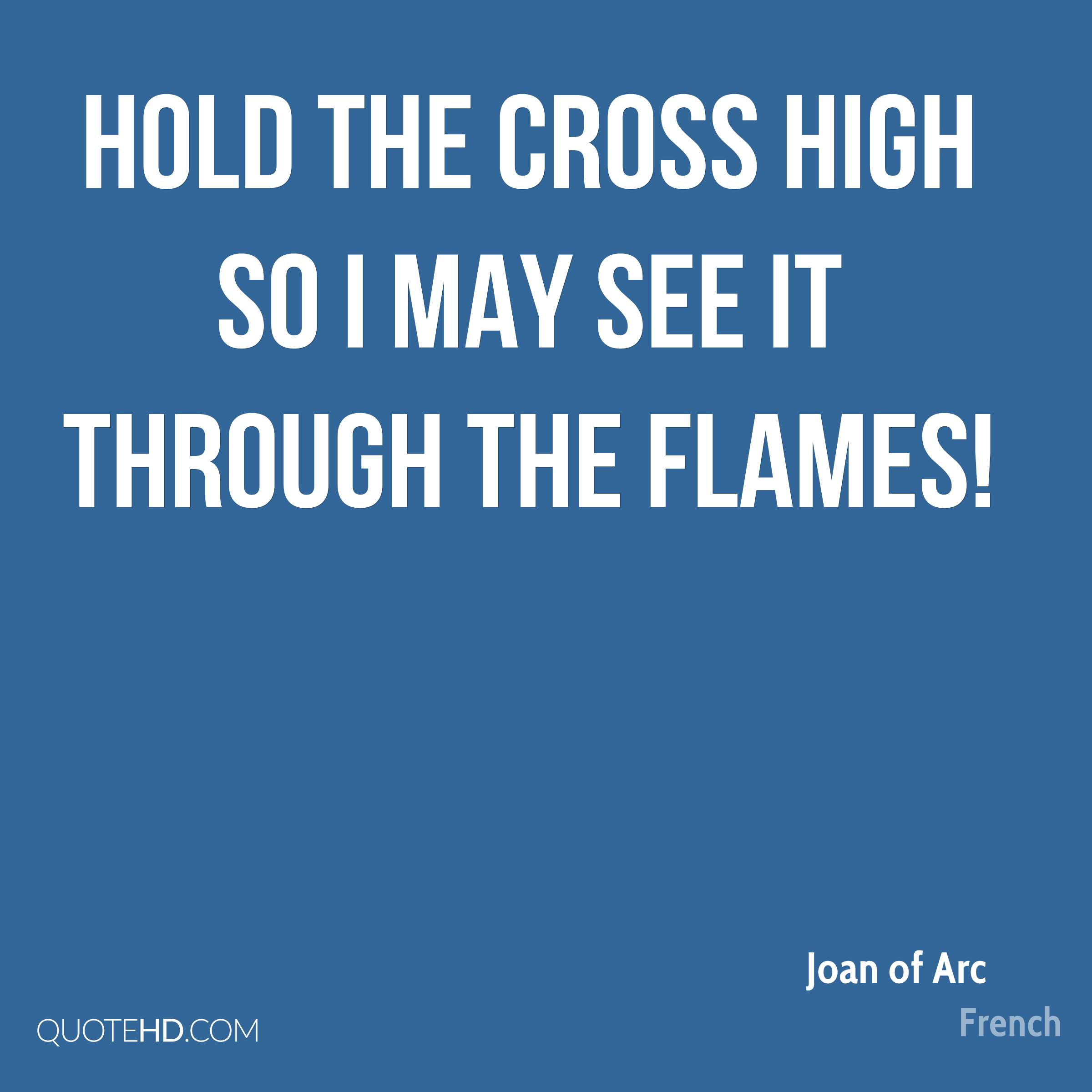 Hold the cross high so I may see it through the flames!