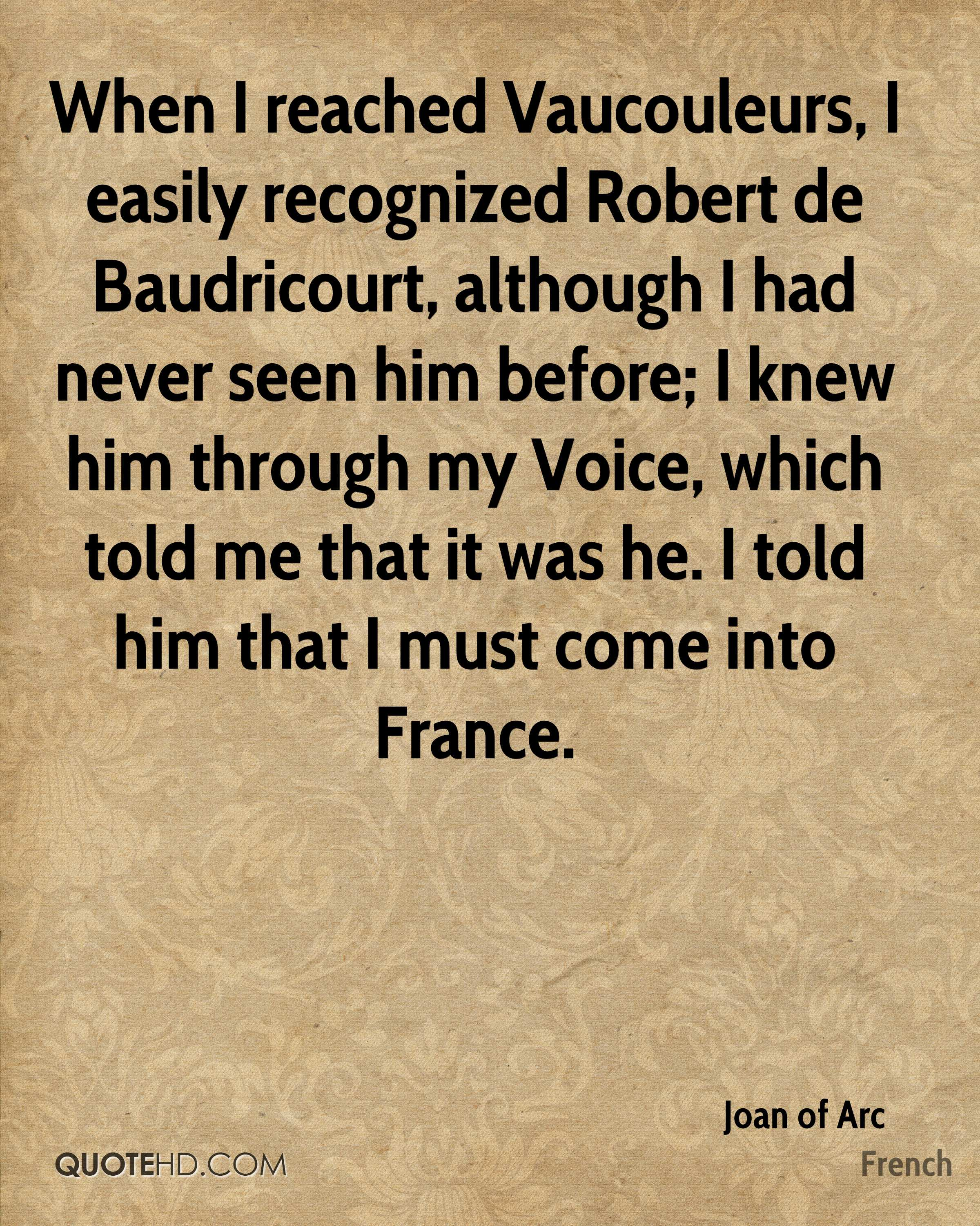 When I reached Vaucouleurs, I easily recognized Robert de Baudricourt, although I had never seen him before; I knew him through my Voice, which told me that it was he. I told him that I must come into France.