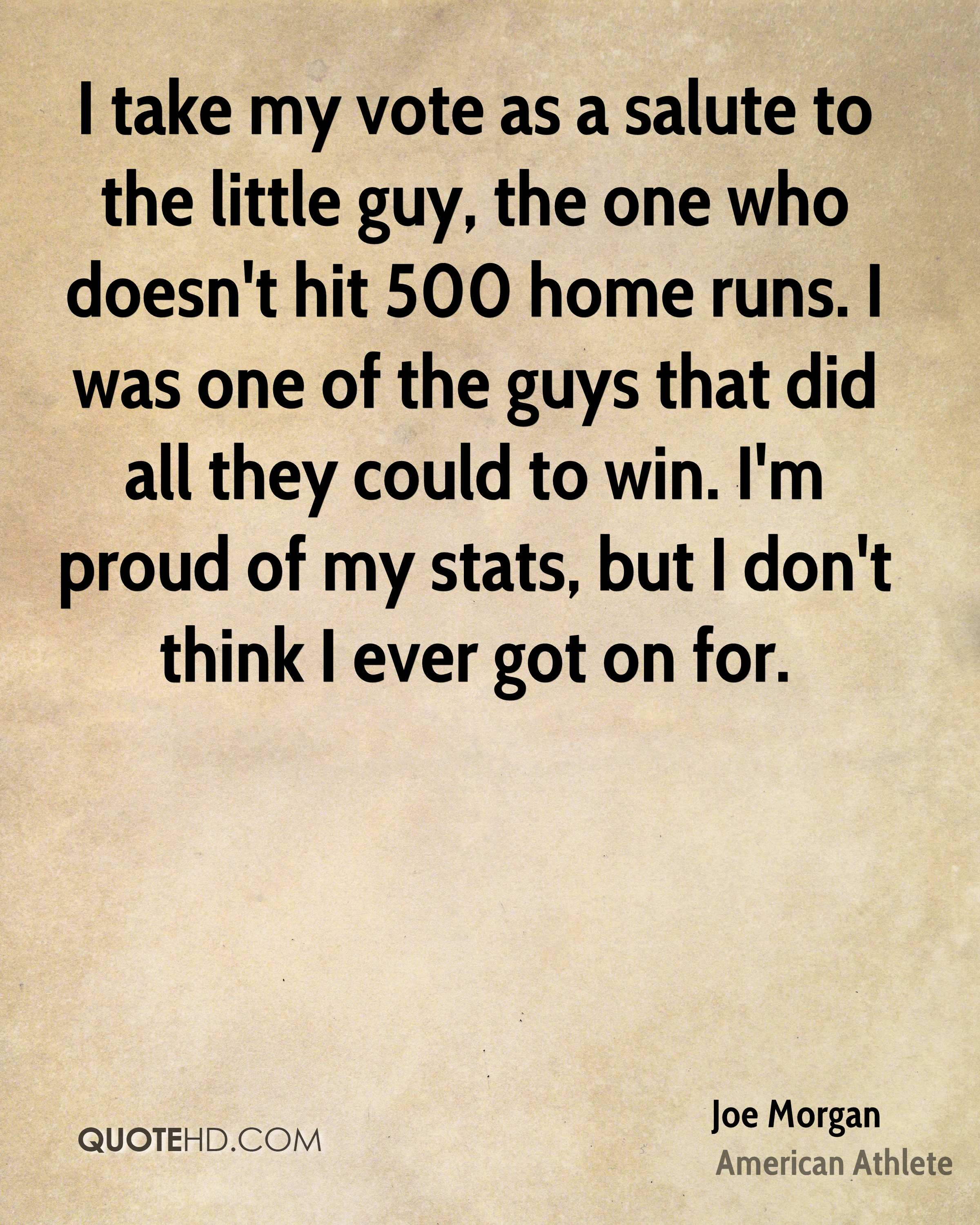 I take my vote as a salute to the little guy, the one who doesn't hit 500 home runs. I was one of the guys that did all they could to win. I'm proud of my stats, but I don't think I ever got on for.