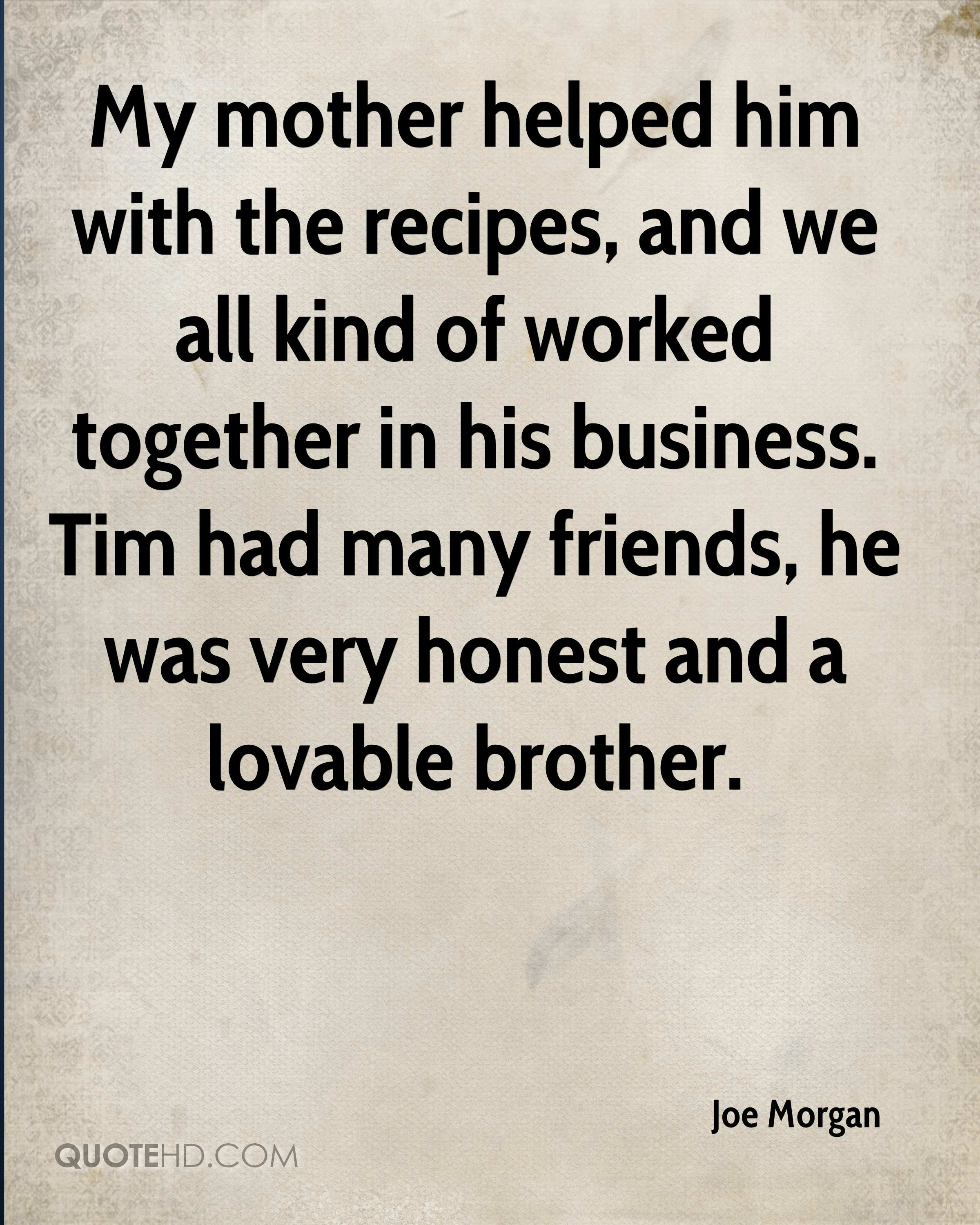 My mother helped him with the recipes, and we all kind of worked together in his business. Tim had many friends, he was very honest and a lovable brother.