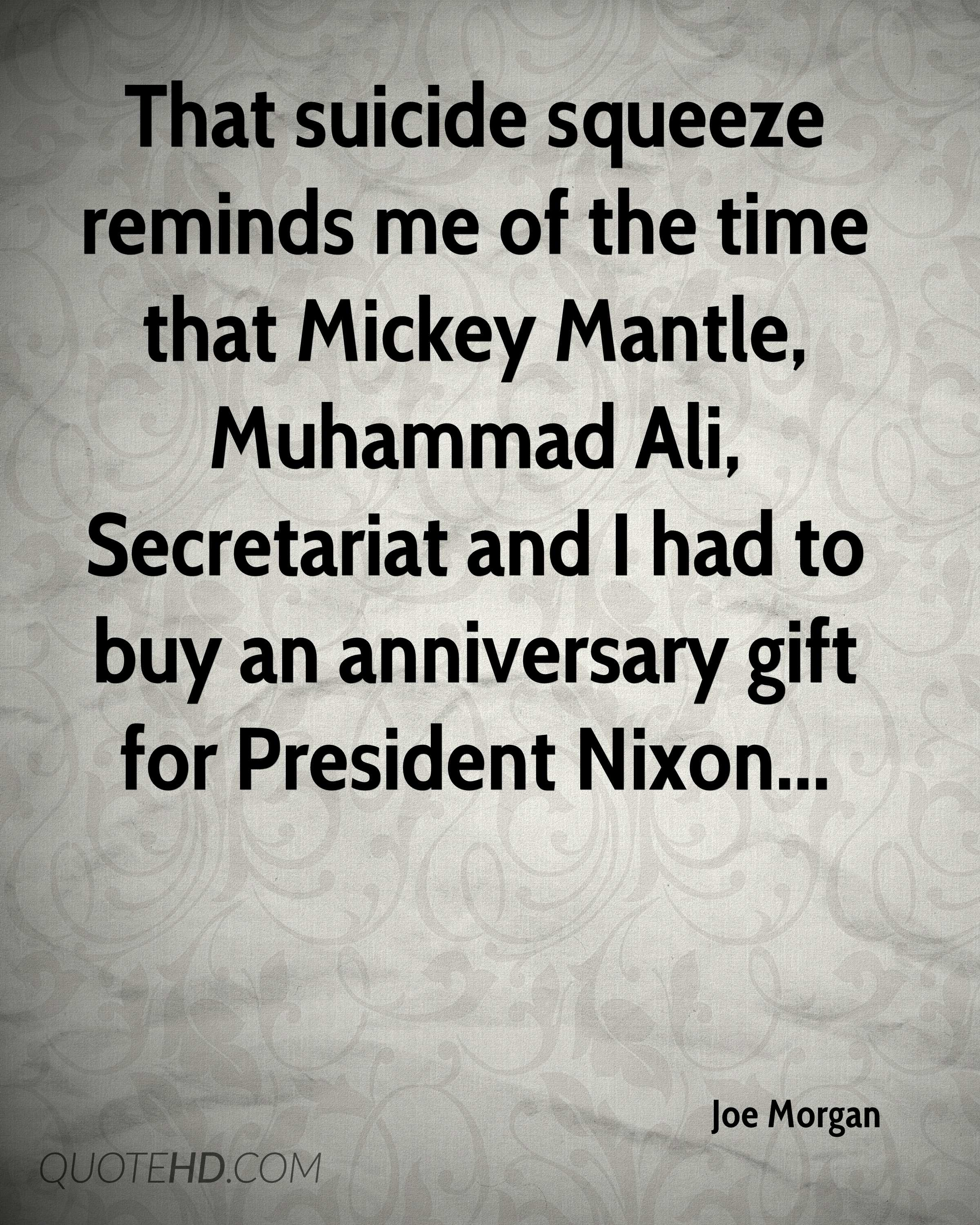 That suicide squeeze reminds me of the time that Mickey Mantle, Muhammad Ali, Secretariat and I had to buy an anniversary gift for President Nixon...