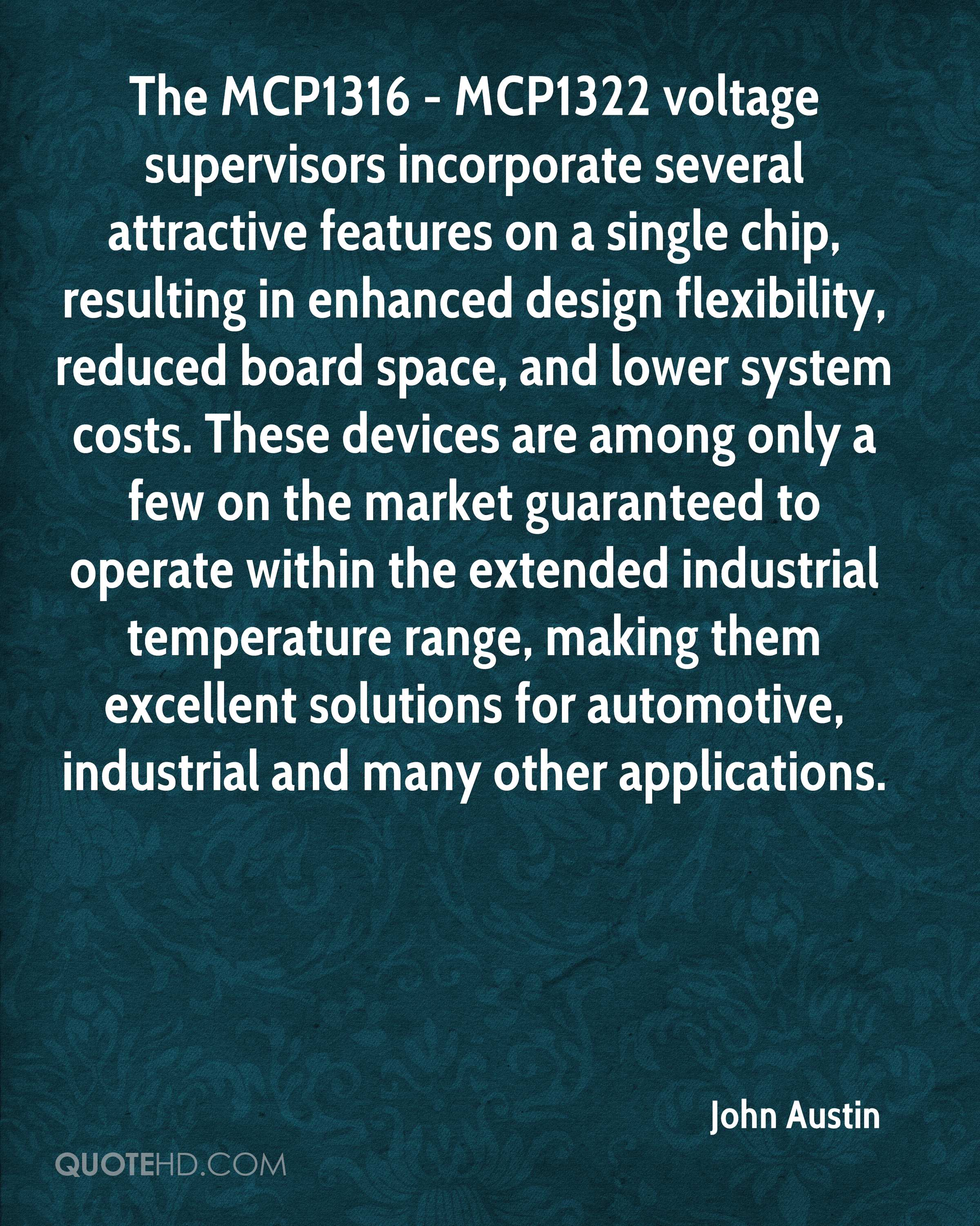 The MCP1316 - MCP1322 voltage supervisors incorporate several attractive features on a single chip, resulting in enhanced design flexibility, reduced board space, and lower system costs. These devices are among only a few on the market guaranteed to operate within the extended industrial temperature range, making them excellent solutions for automotive, industrial and many other applications.