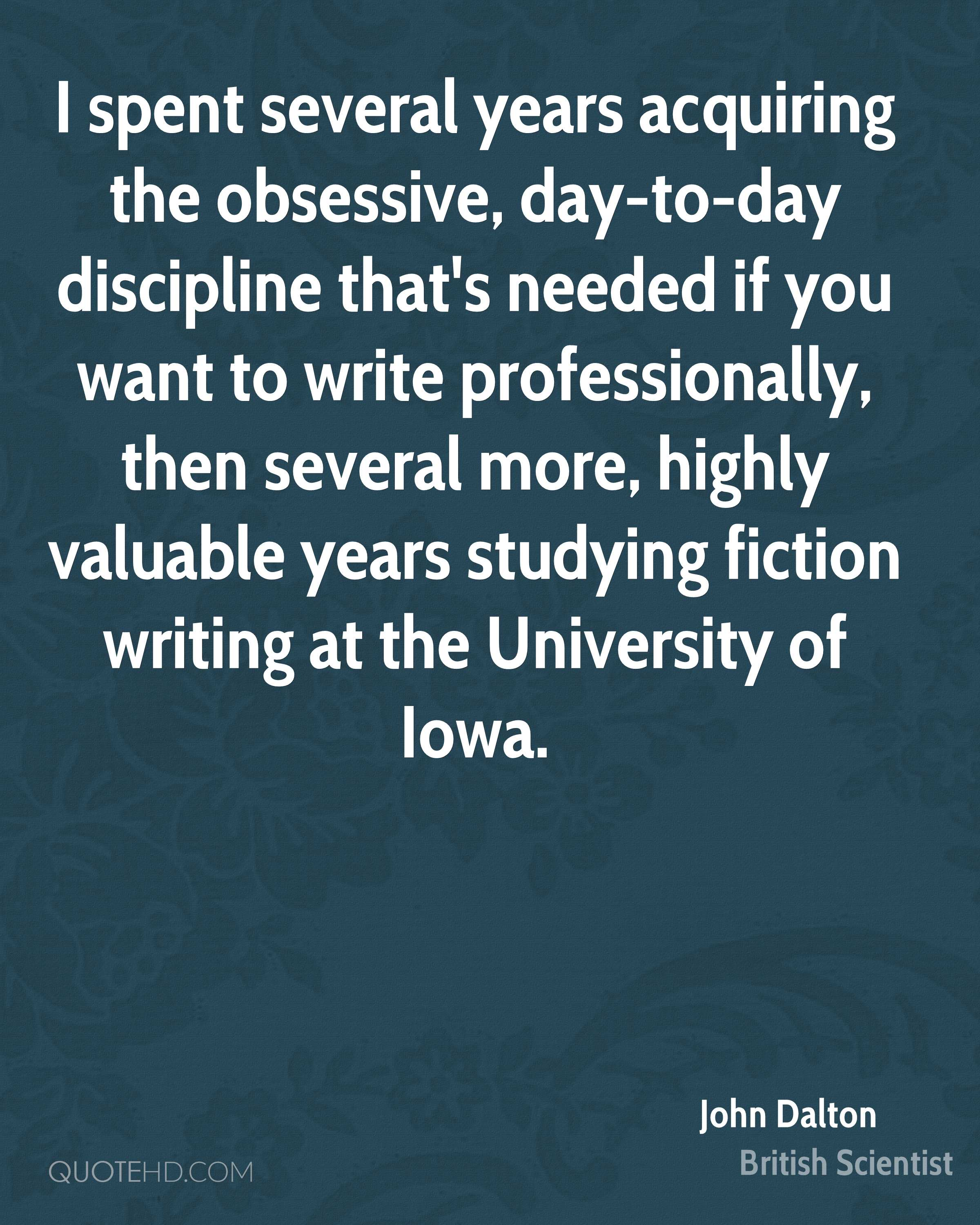 I spent several years acquiring the obsessive, day-to-day discipline that's needed if you want to write professionally, then several more, highly valuable years studying fiction writing at the University of Iowa.