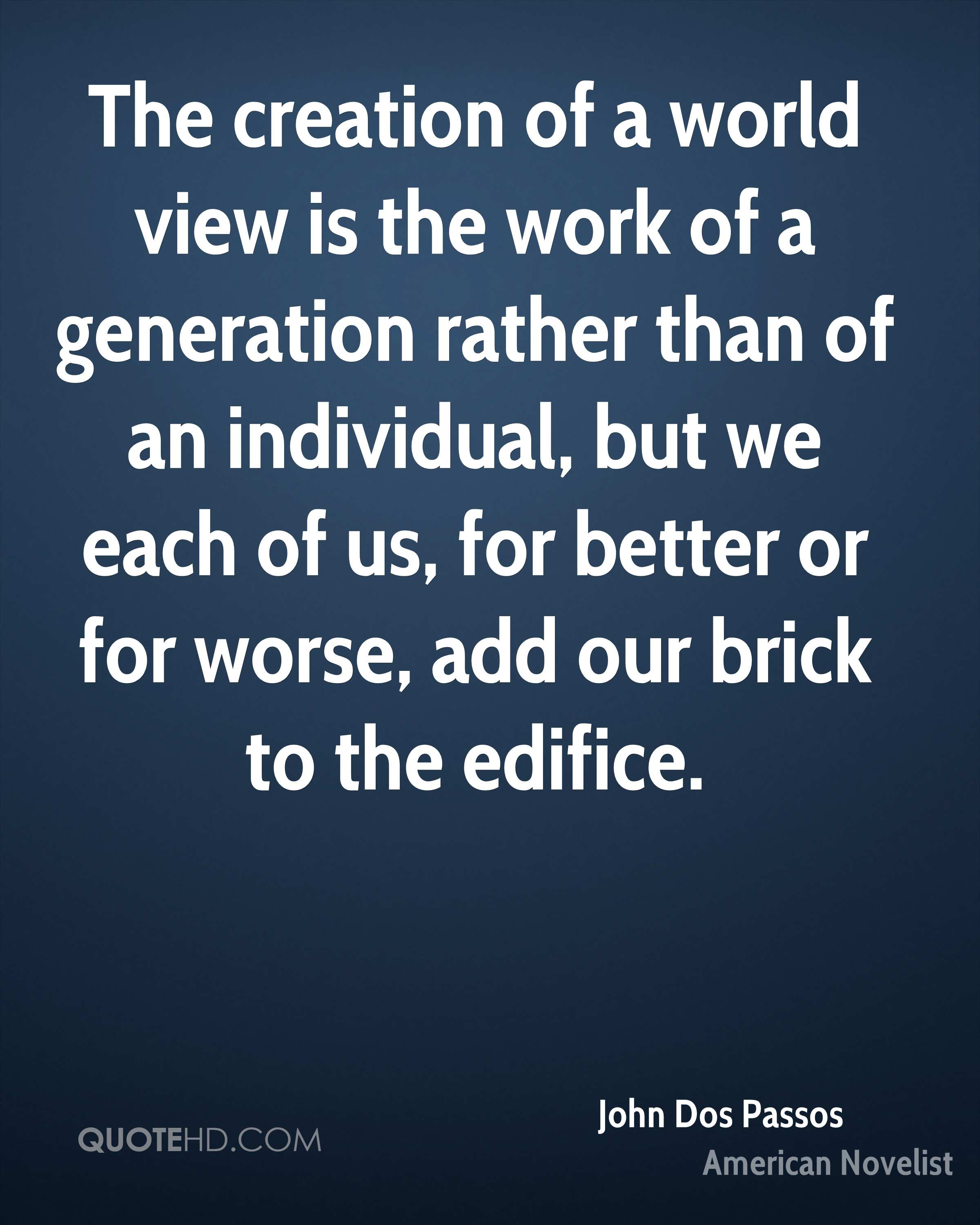 The creation of a world view is the work of a generation rather than of an individual, but we each of us, for better or for worse, add our brick to the edifice.