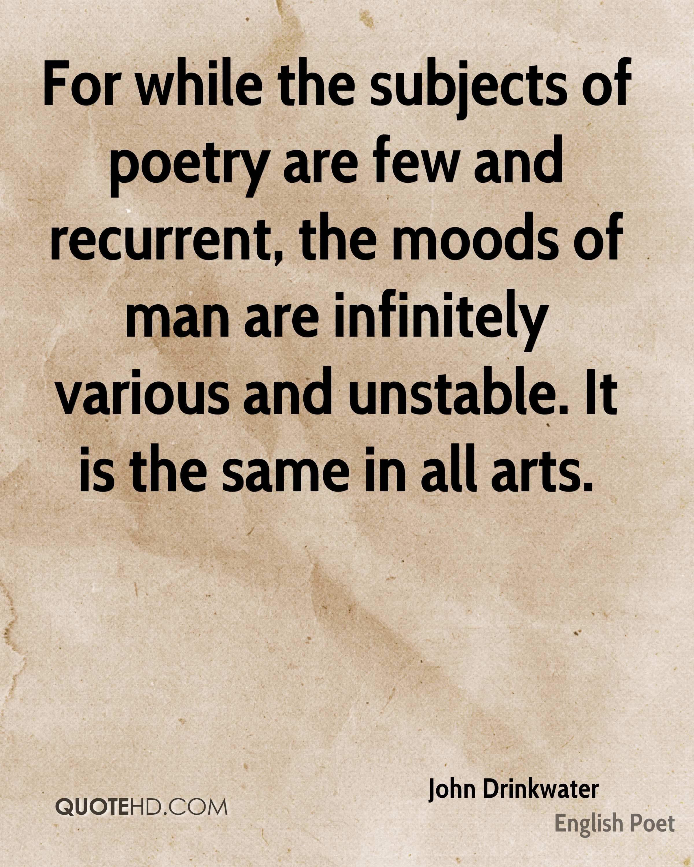 For while the subjects of poetry are few and recurrent, the moods of man are infinitely various and unstable. It is the same in all arts.