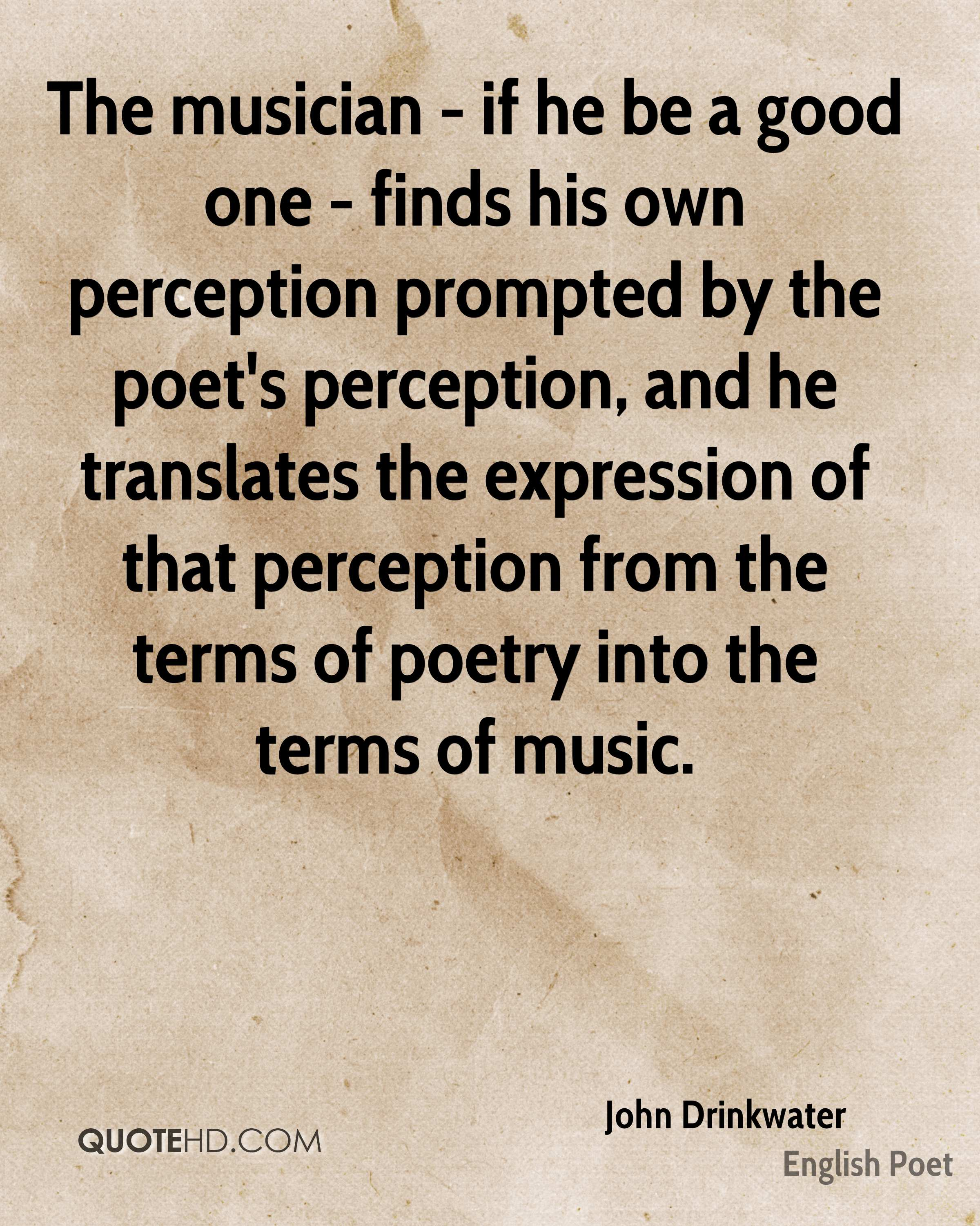 The musician - if he be a good one - finds his own perception prompted by the poet's perception, and he translates the expression of that perception from the terms of poetry into the terms of music.