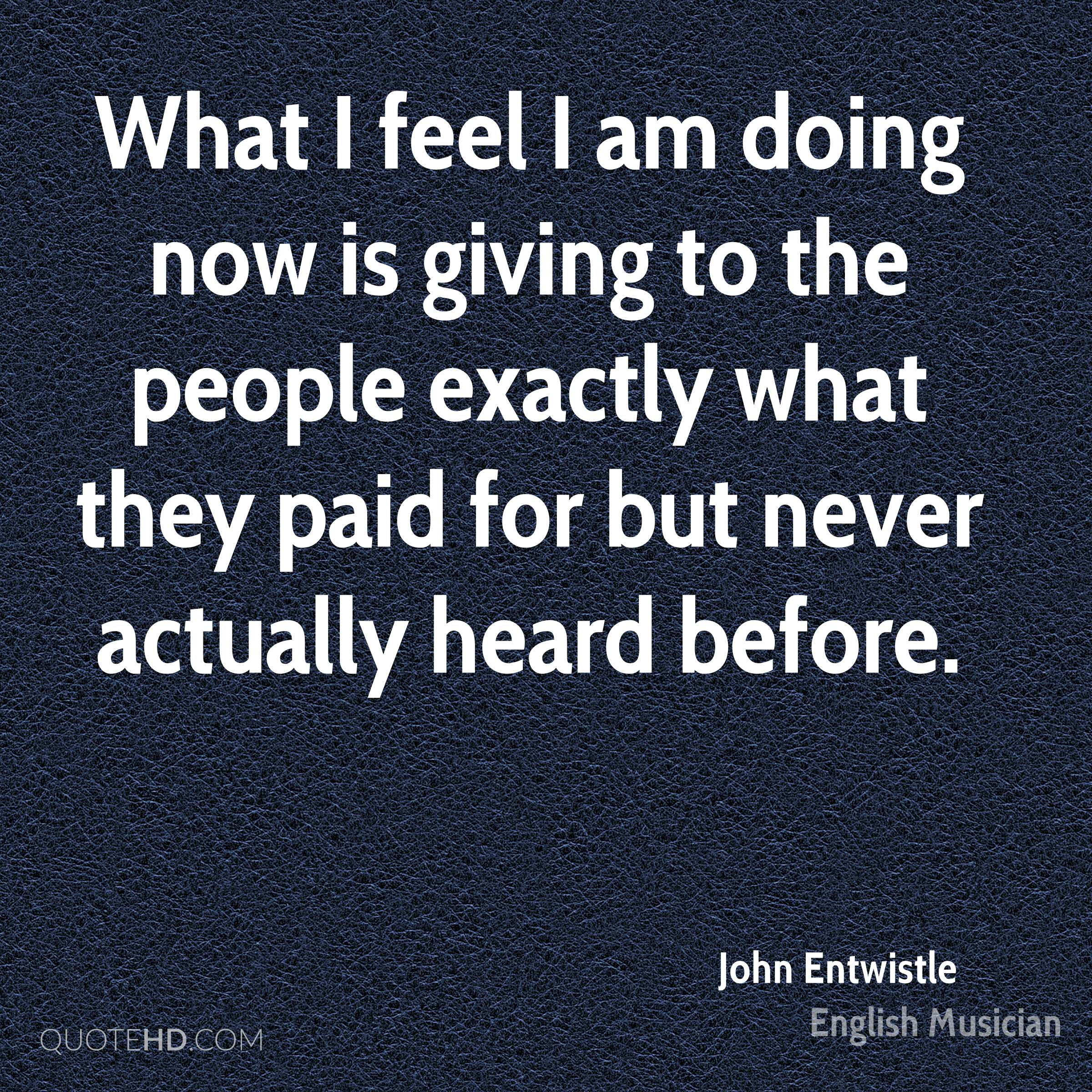 What I feel I am doing now is giving to the people exactly what they paid for but never actually heard before.