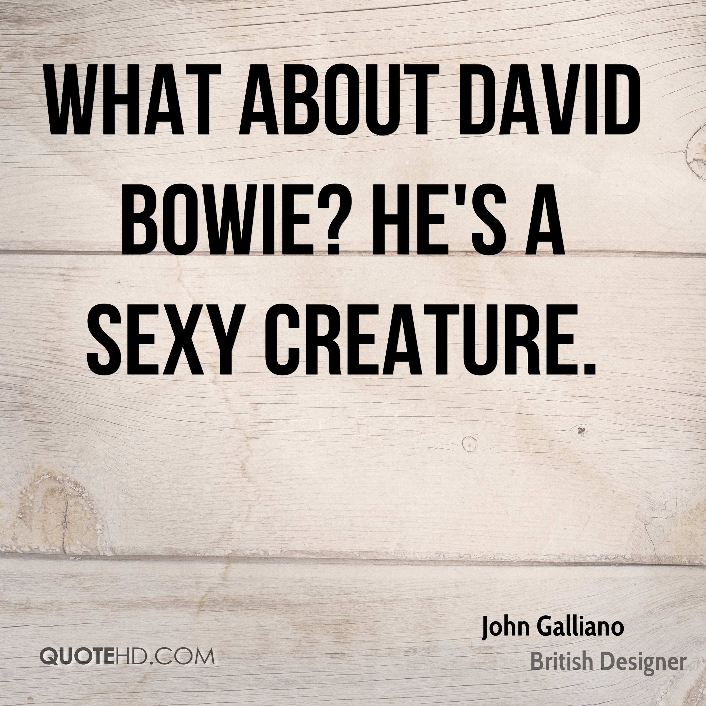 What about David Bowie? He's a sexy creature.