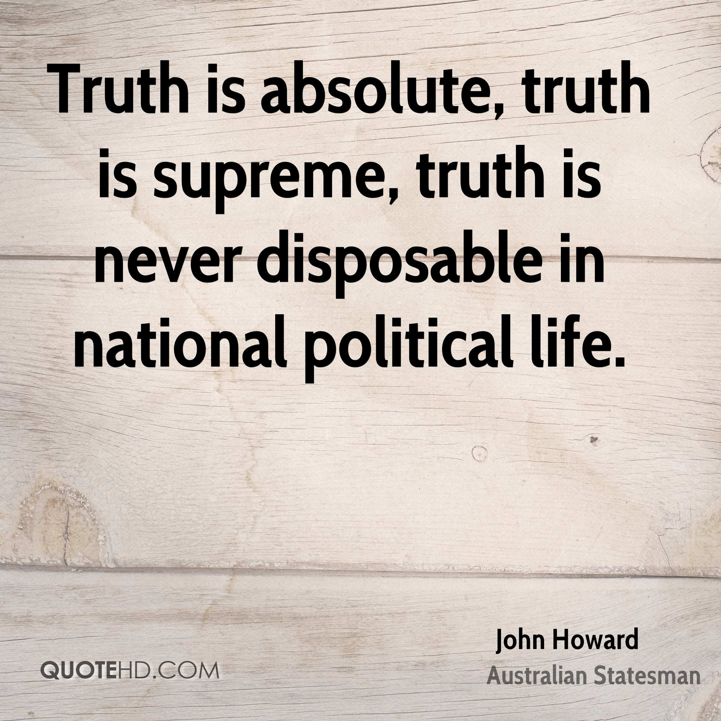 Truth is absolute, truth is supreme, truth is never disposable in national political life.