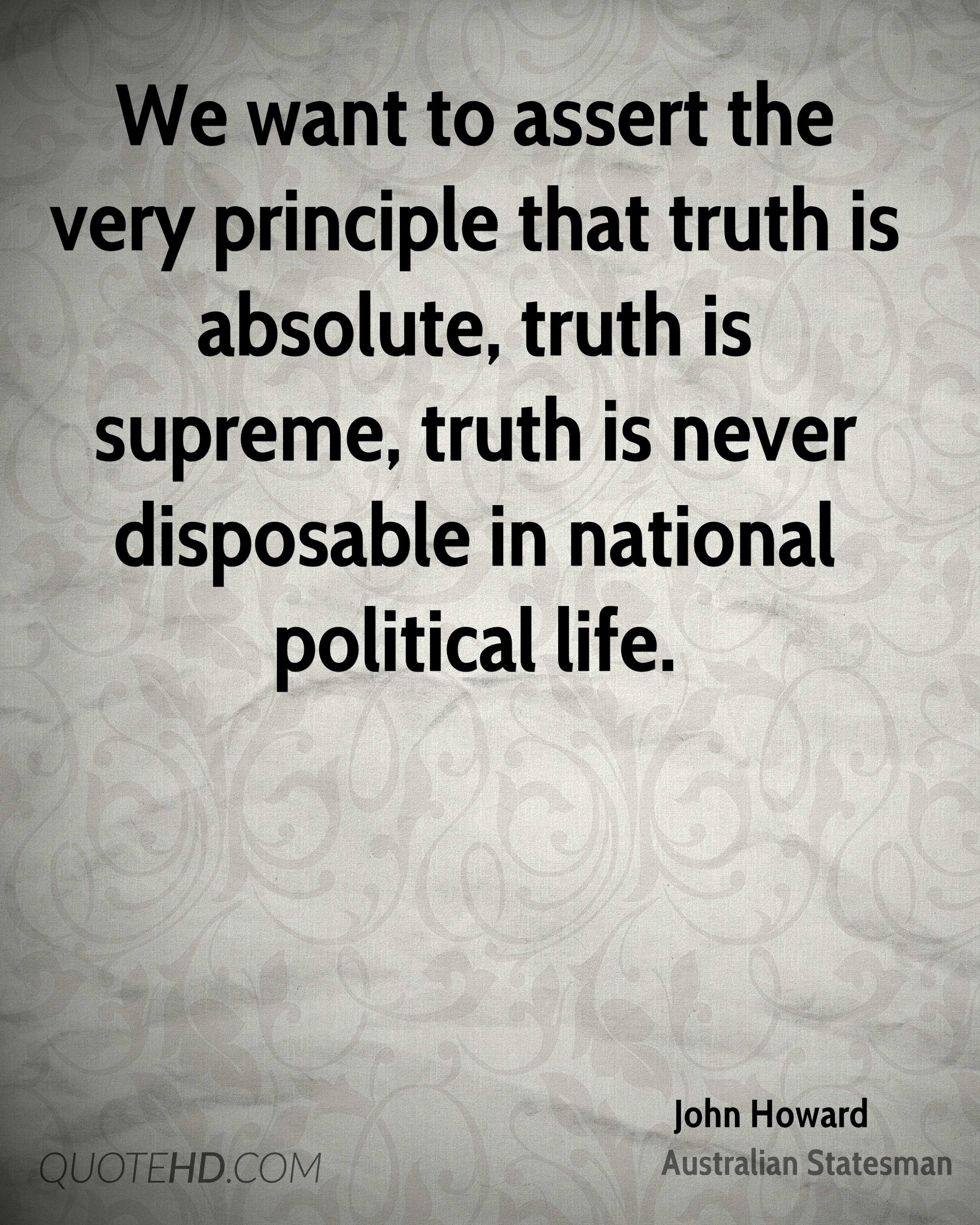 We want to assert the very principle that truth is absolute, truth is supreme, truth is never disposable in national political life.