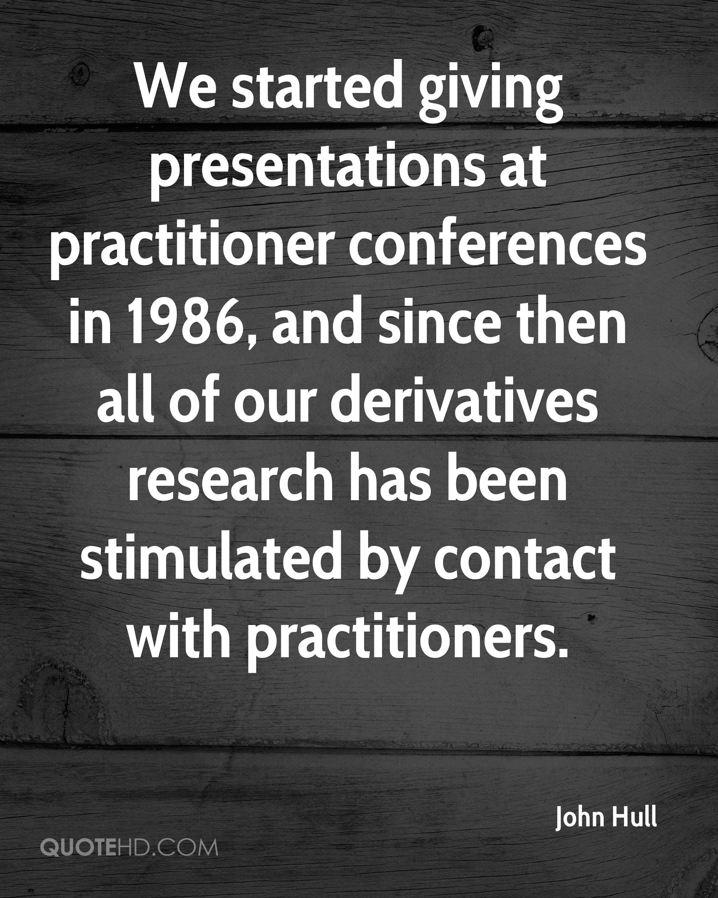 We started giving presentations at practitioner conferences in 1986, and since then all of our derivatives research has been stimulated by contact with practitioners.