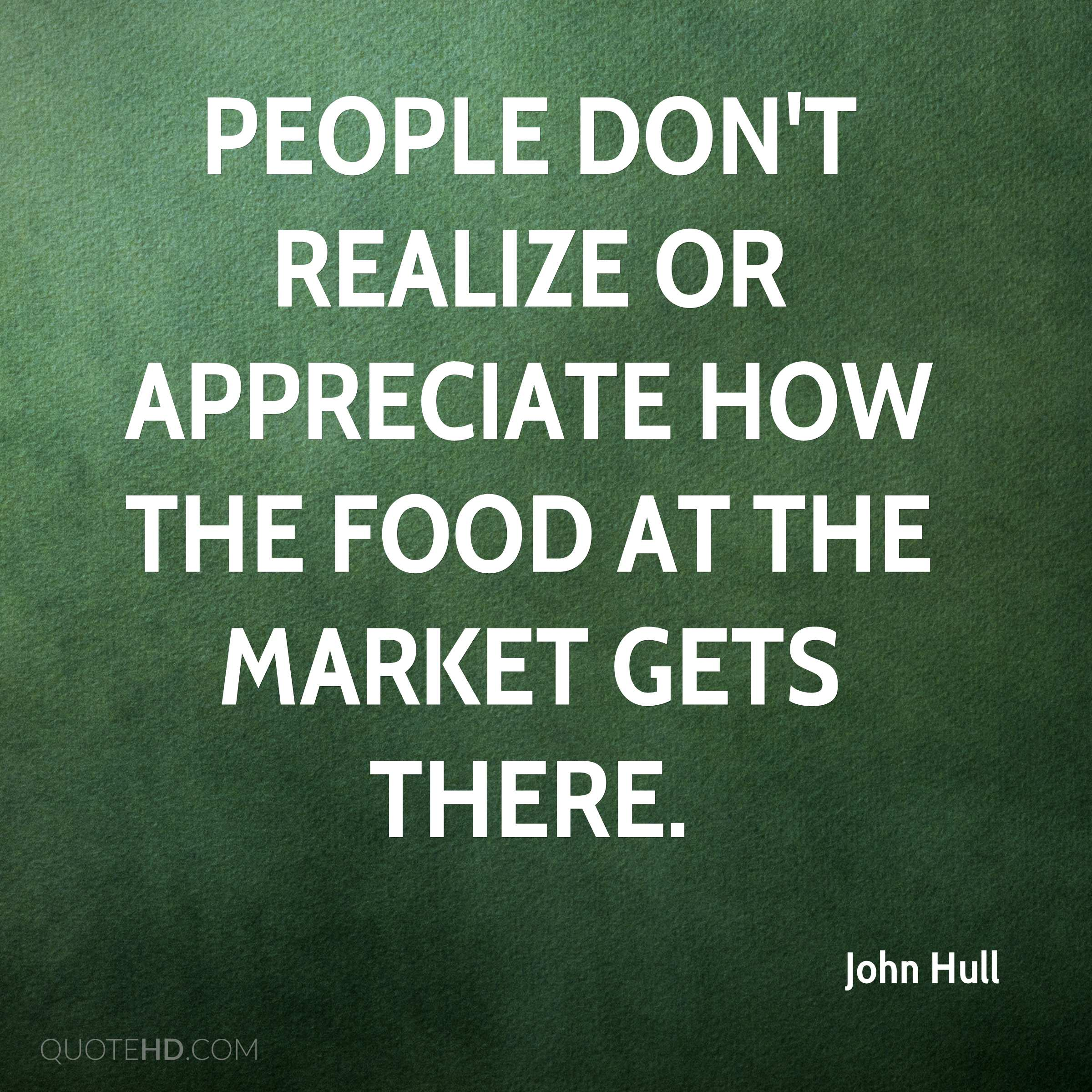 People don't realize or appreciate how the food at the market gets there.