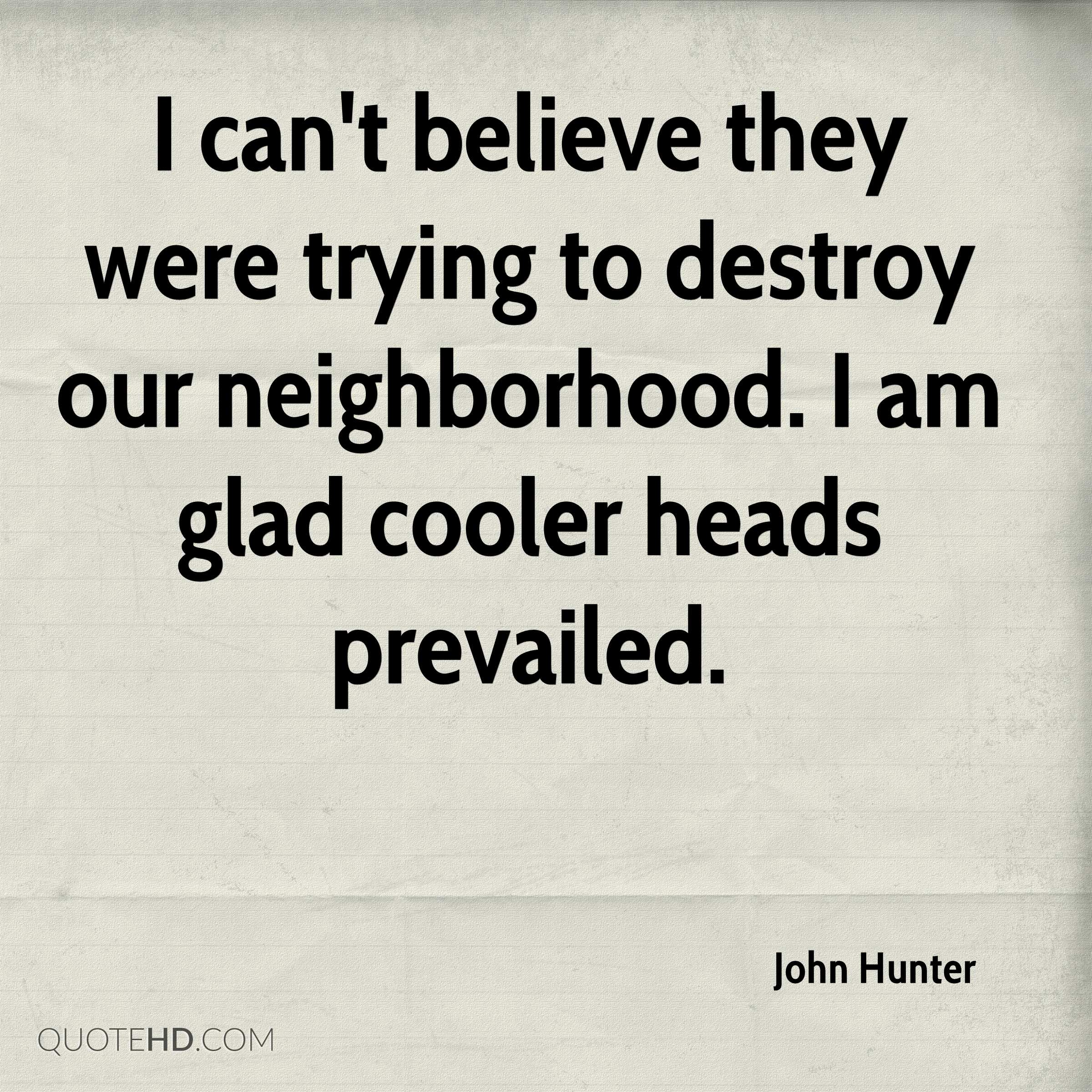 I can't believe they were trying to destroy our neighborhood. I am glad cooler heads prevailed.