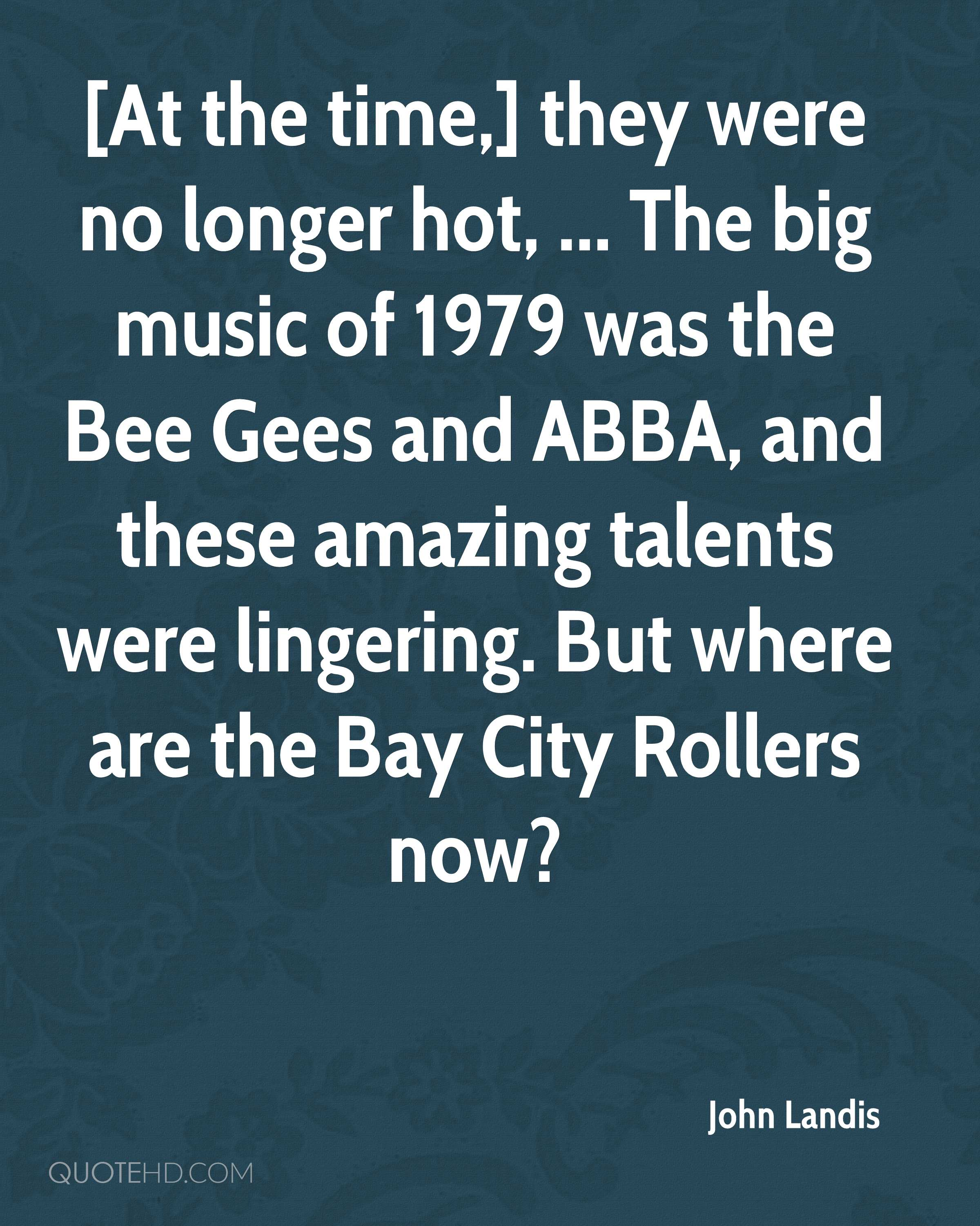 [At the time,] they were no longer hot, ... The big music of 1979 was the Bee Gees and ABBA, and these amazing talents were lingering. But where are the Bay City Rollers now?