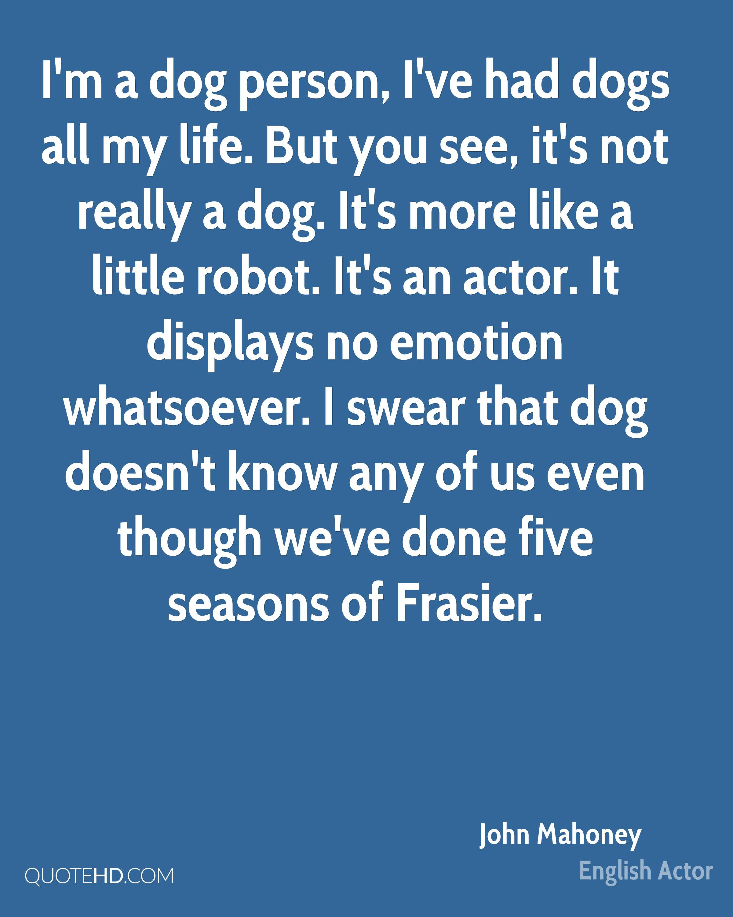 I'm a dog person, I've had dogs all my life. But you see, it's not really a dog. It's more like a little robot. It's an actor. It displays no emotion whatsoever. I swear that dog doesn't know any of us even though we've done five seasons of Frasier.