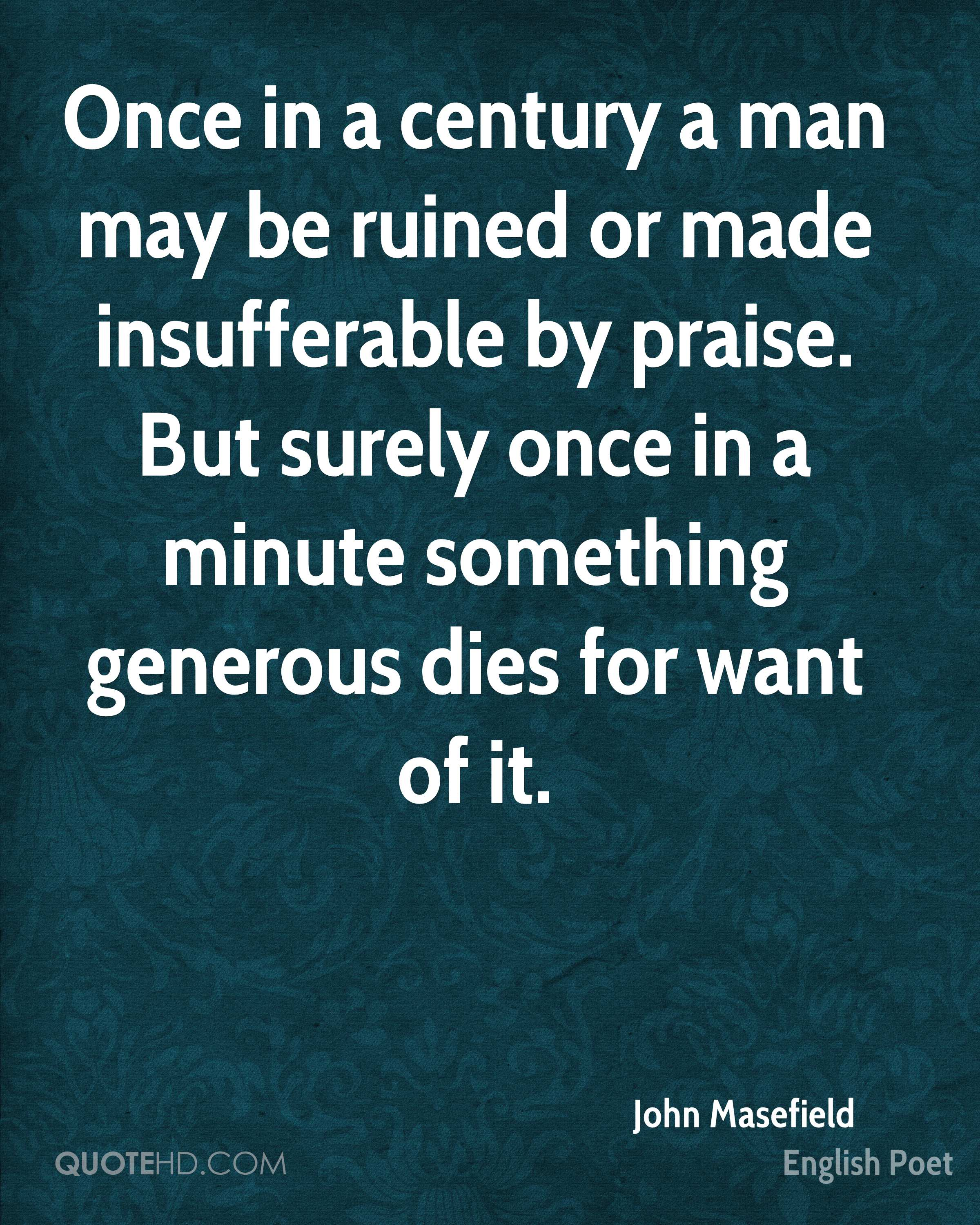 Once in a century a man may be ruined or made insufferable by praise. But surely once in a minute something generous dies for want of it.
