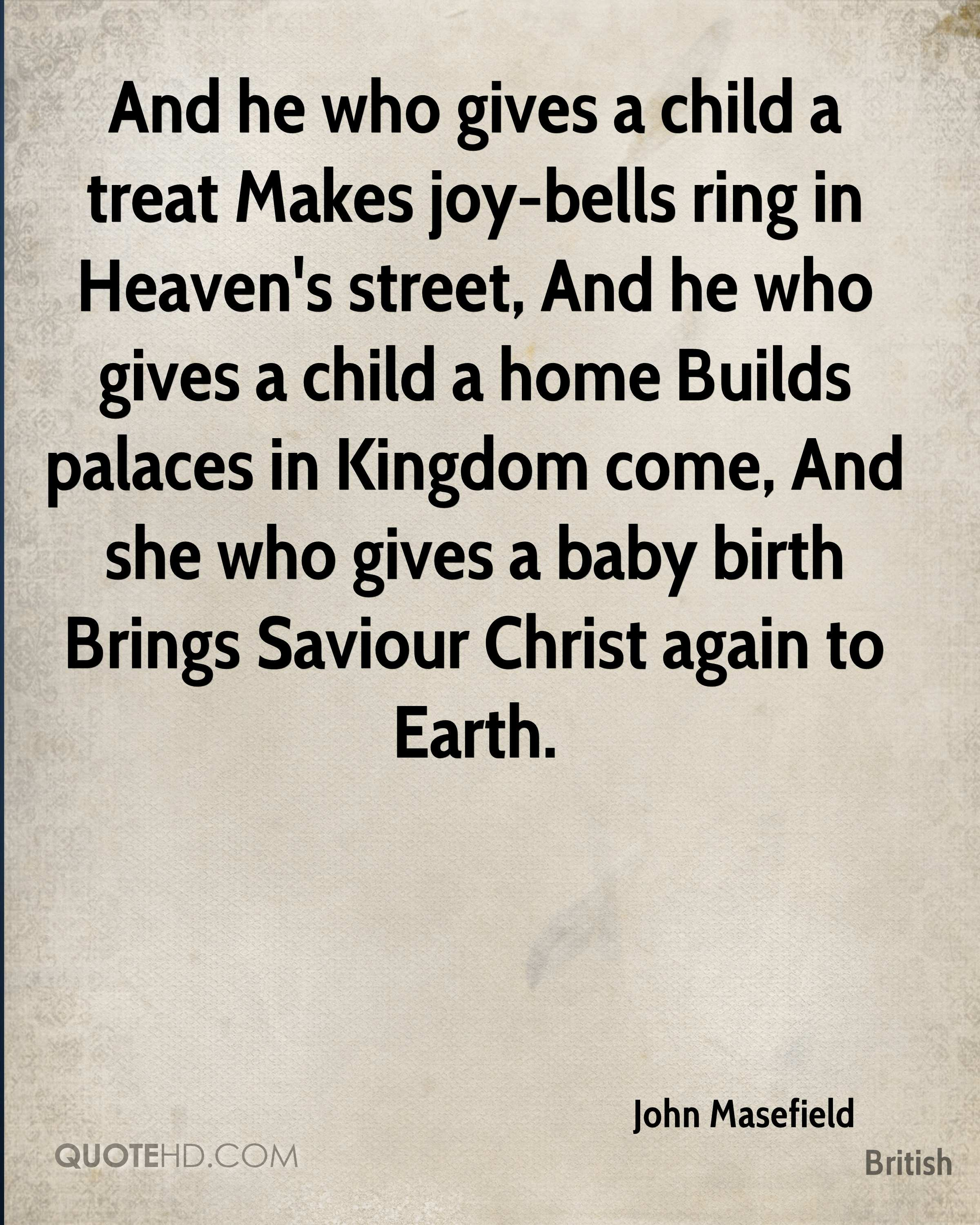 And he who gives a child a treat Makes joy-bells ring in Heaven's street, And he who gives a child a home Builds palaces in Kingdom come, And she who gives a baby birth Brings Saviour Christ again to Earth.