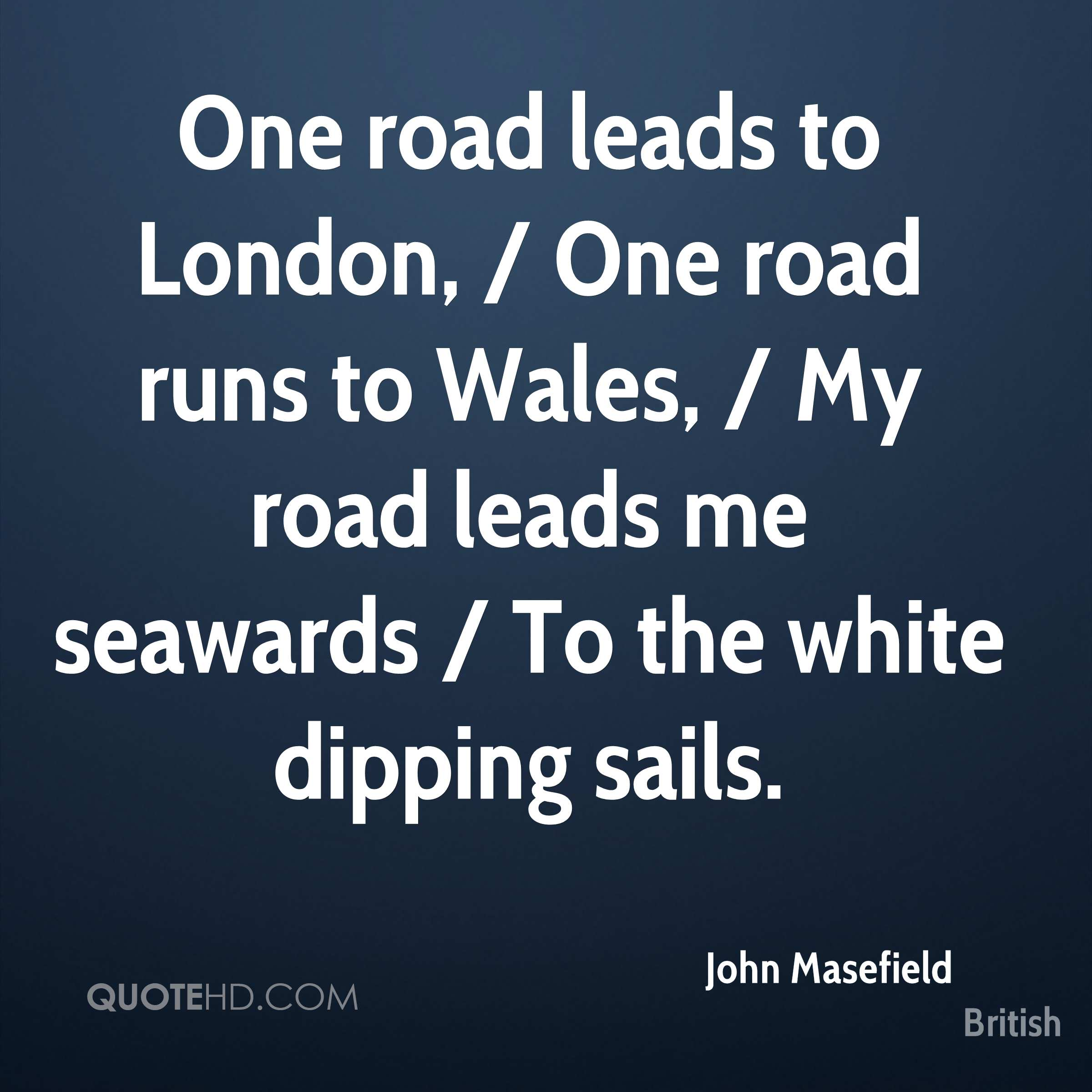 One road leads to London, / One road runs to Wales, / My road leads me seawards / To the white dipping sails.