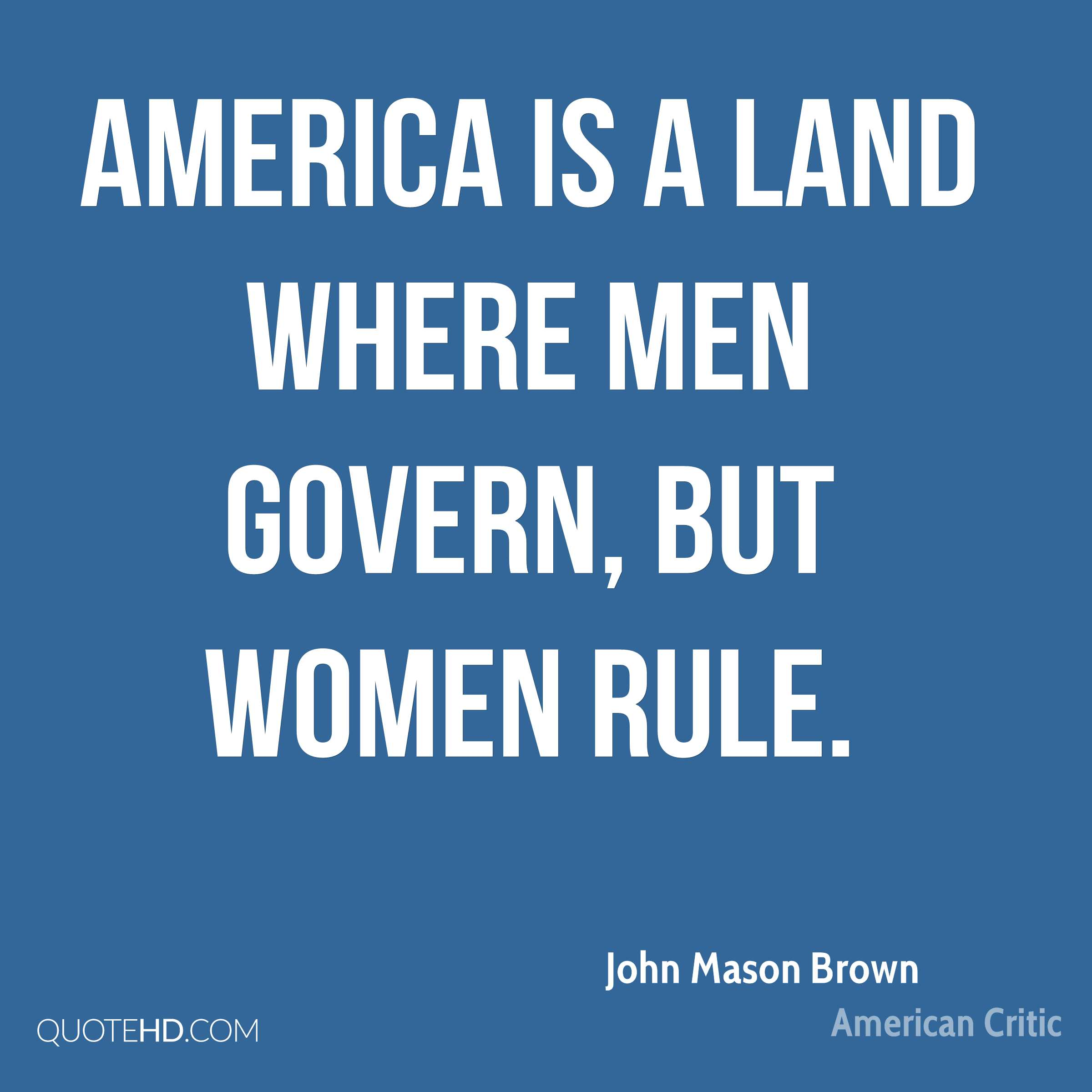 America is a land where men govern, but women rule.