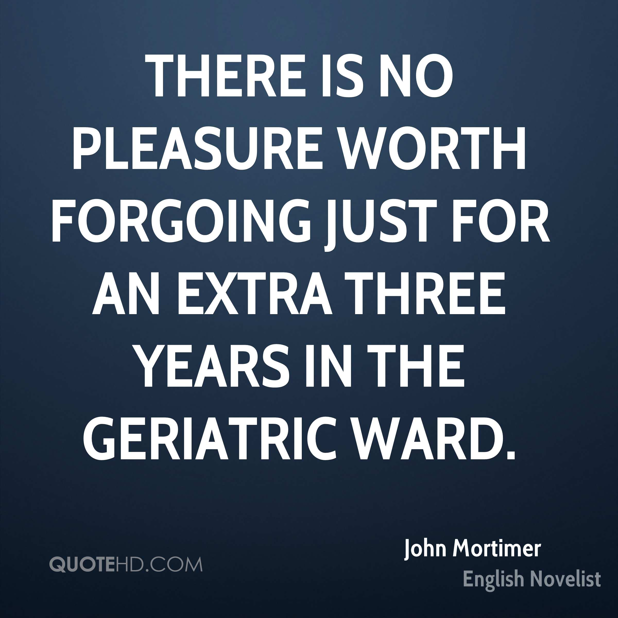 There is no pleasure worth forgoing just for an extra three years in the geriatric ward.