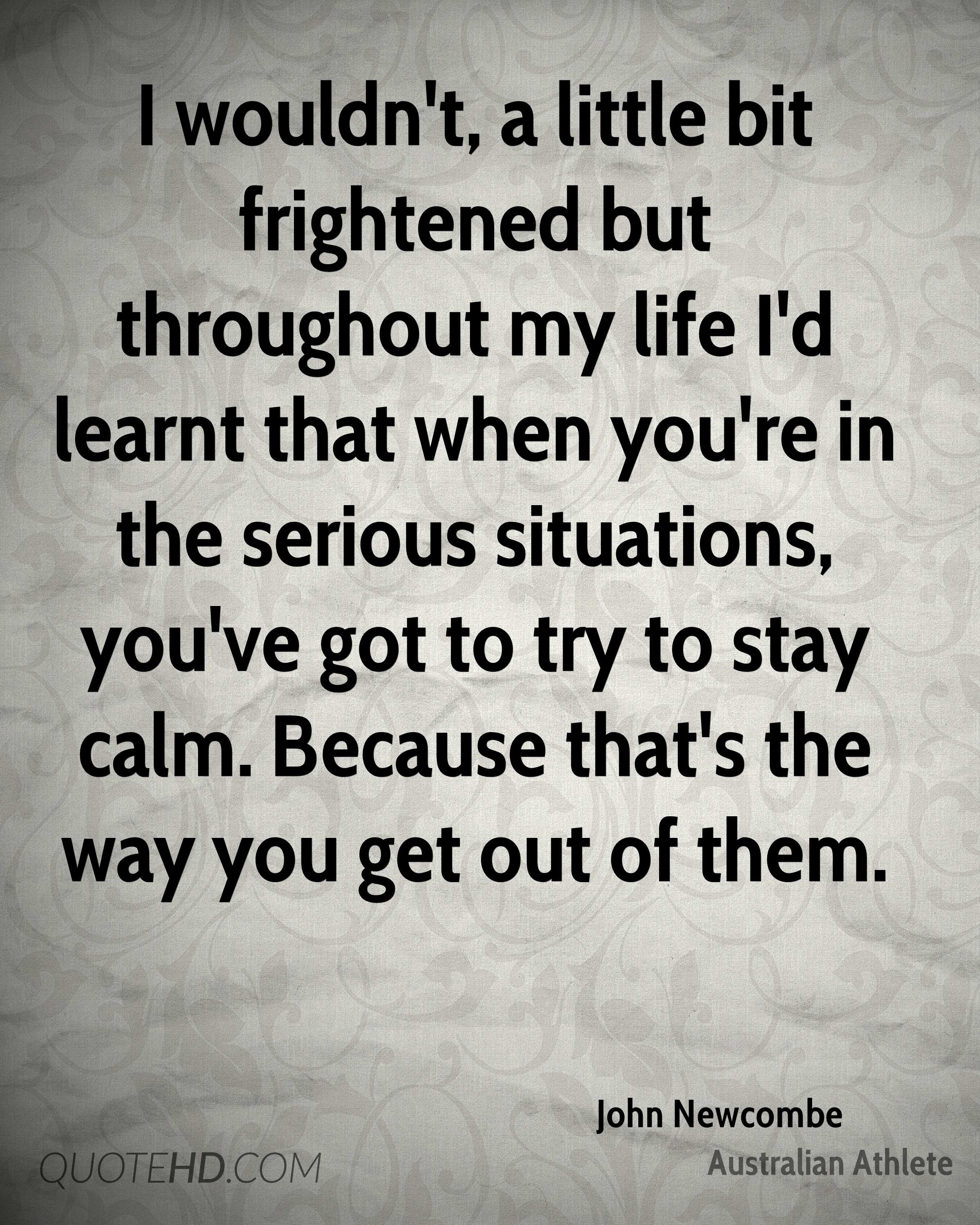 I wouldn't, a little bit frightened but throughout my life I'd learnt that when you're in the serious situations, you've got to try to stay calm. Because that's the way you get out of them.