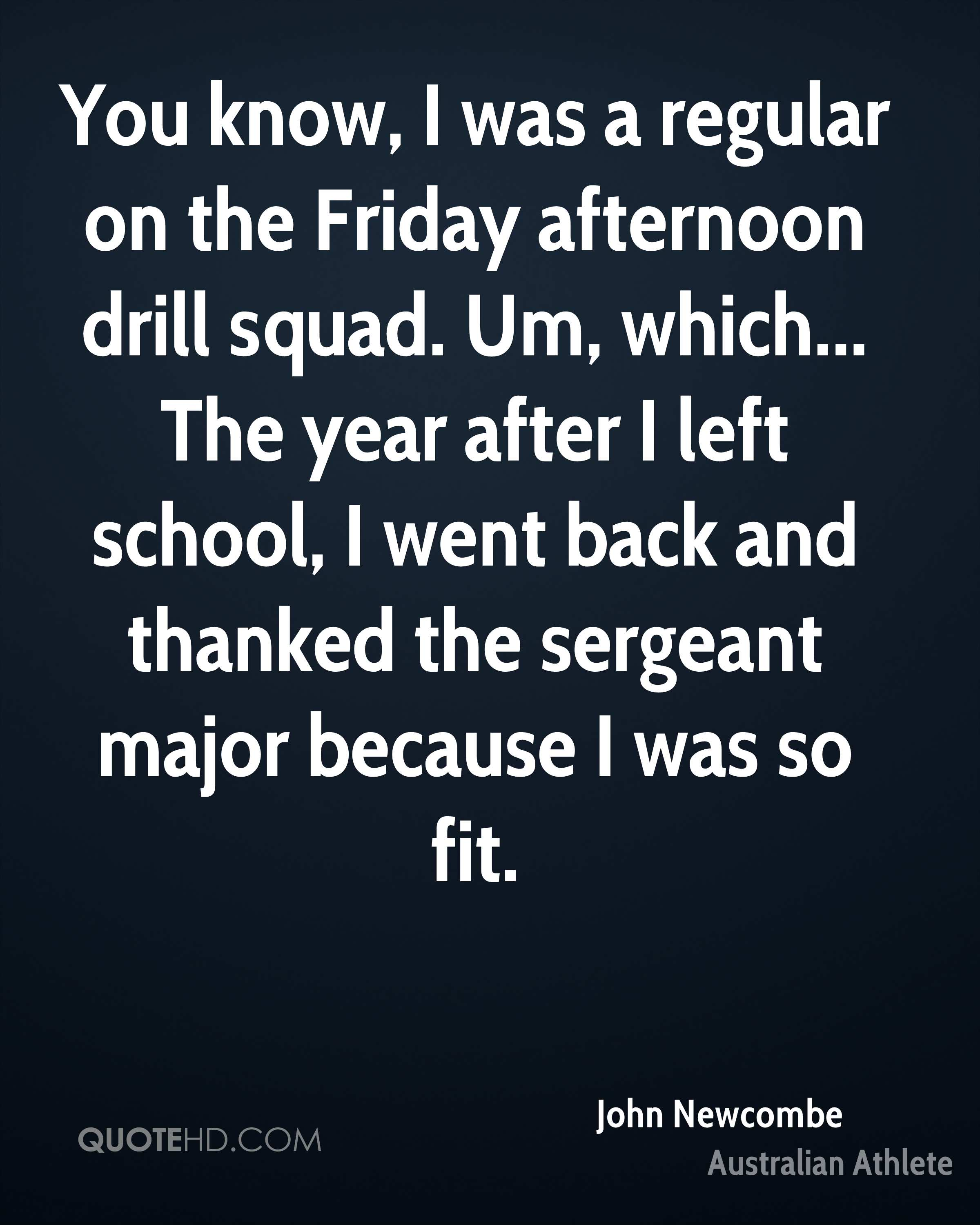 You know, I was a regular on the Friday afternoon drill squad. Um, which... The year after I left school, I went back and thanked the sergeant major because I was so fit.