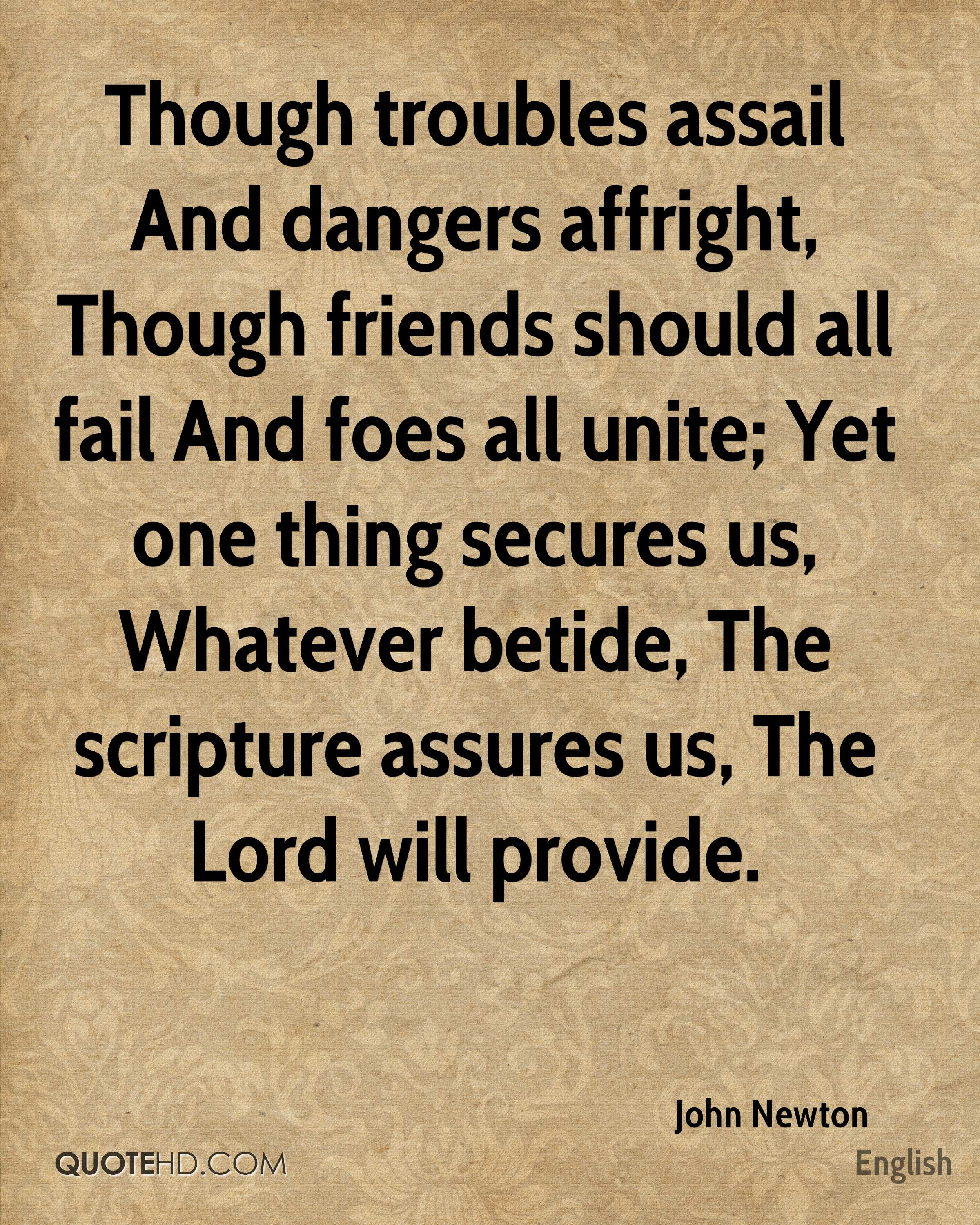 Though troubles assail And dangers affright, Though friends should all fail And foes all unite; Yet one thing secures us, Whatever betide, The scripture assures us, The Lord will provide.