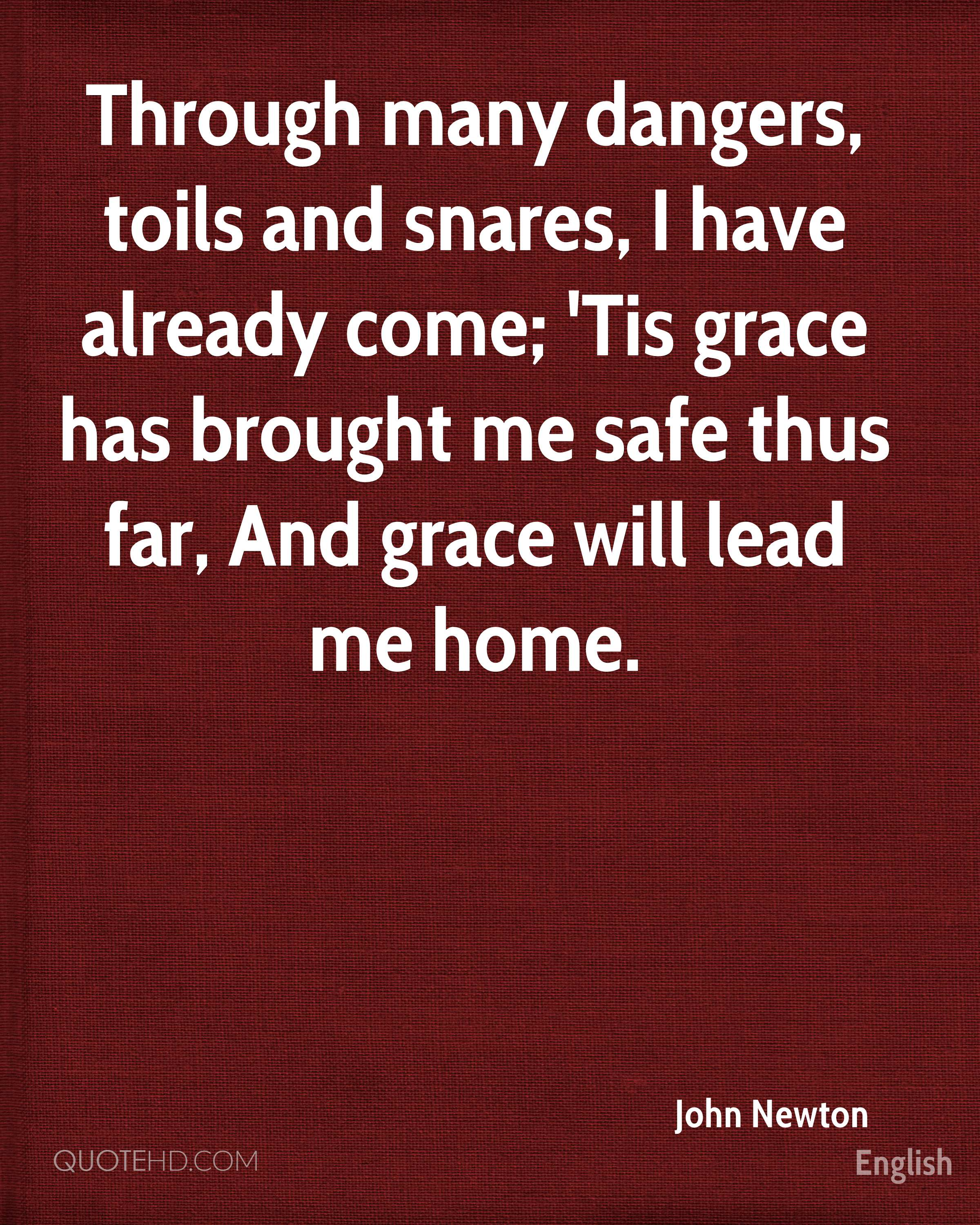 Through many dangers, toils and snares, I have already come; 'Tis grace has brought me safe thus far, And grace will lead me home.