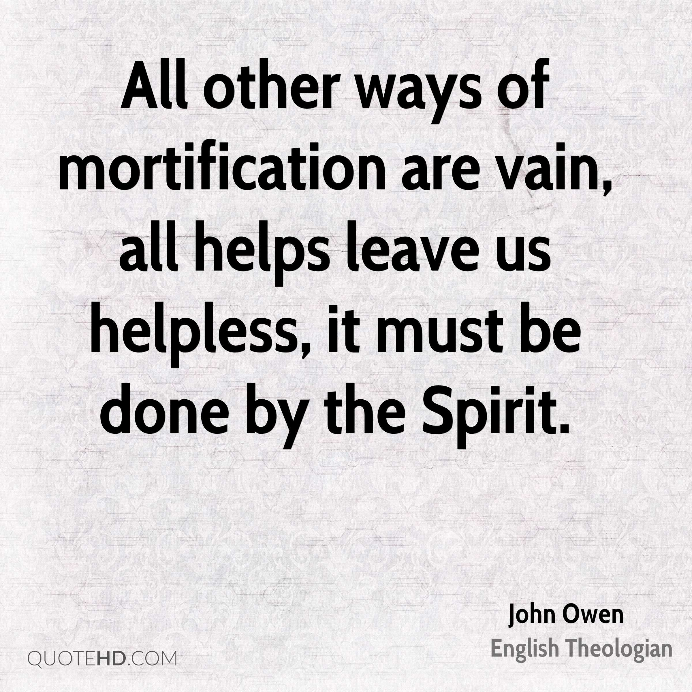 All other ways of mortification are vain, all helps leave us helpless, it must be done by the Spirit.