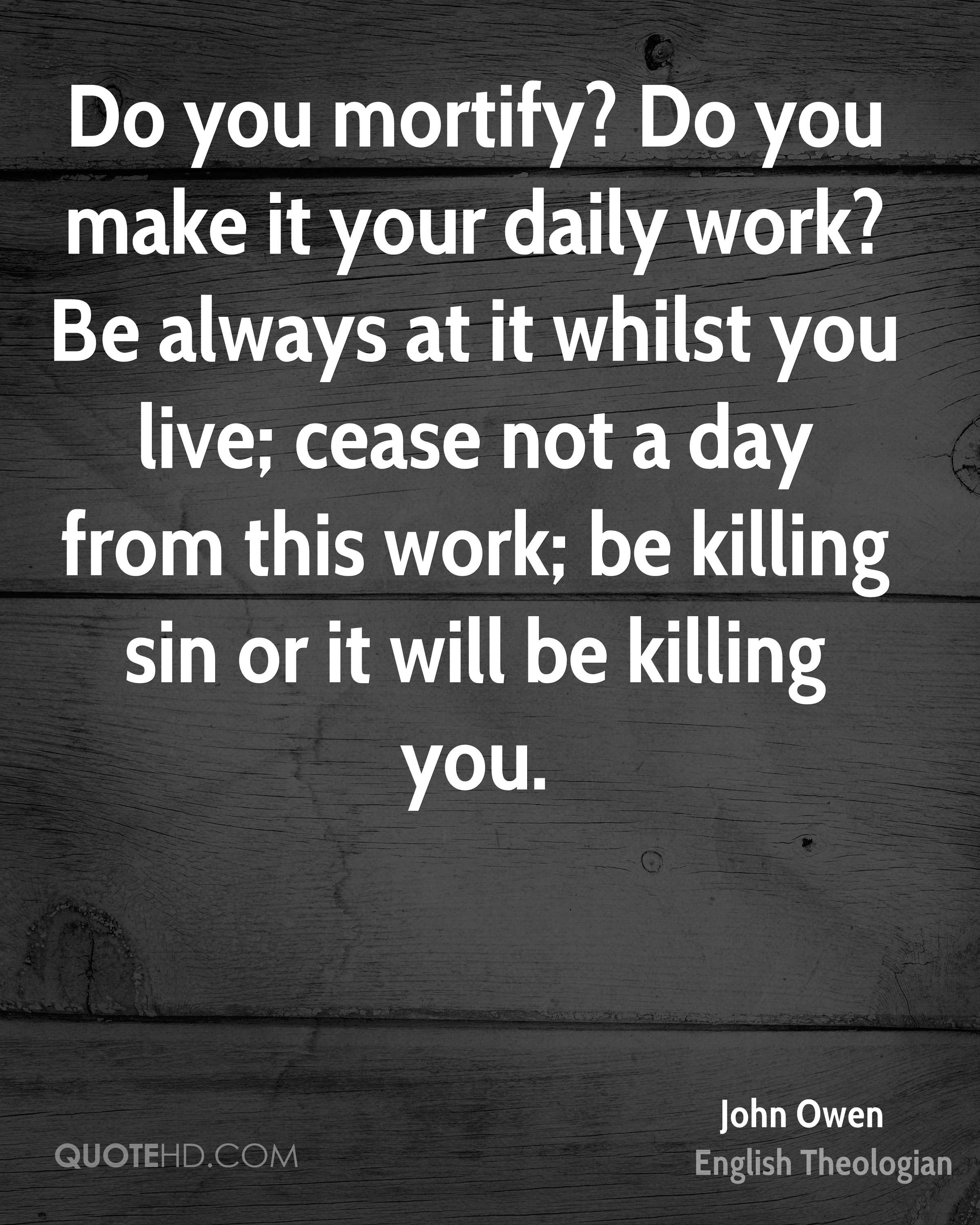 Do you mortify? Do you make it your daily work? Be always at it whilst you live; cease not a day from this work; be killing sin or it will be killing you.