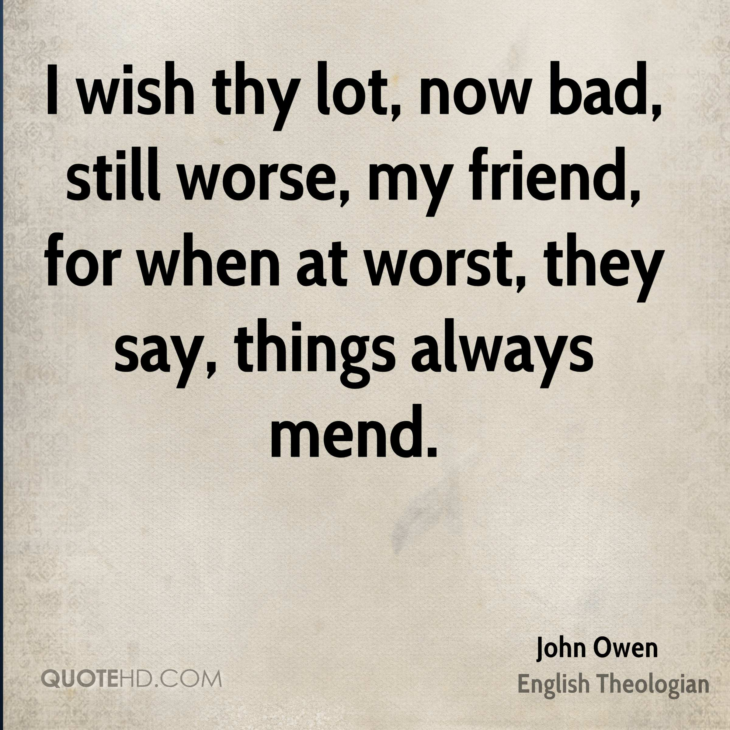 I wish thy lot, now bad, still worse, my friend, for when at worst, they say, things always mend.