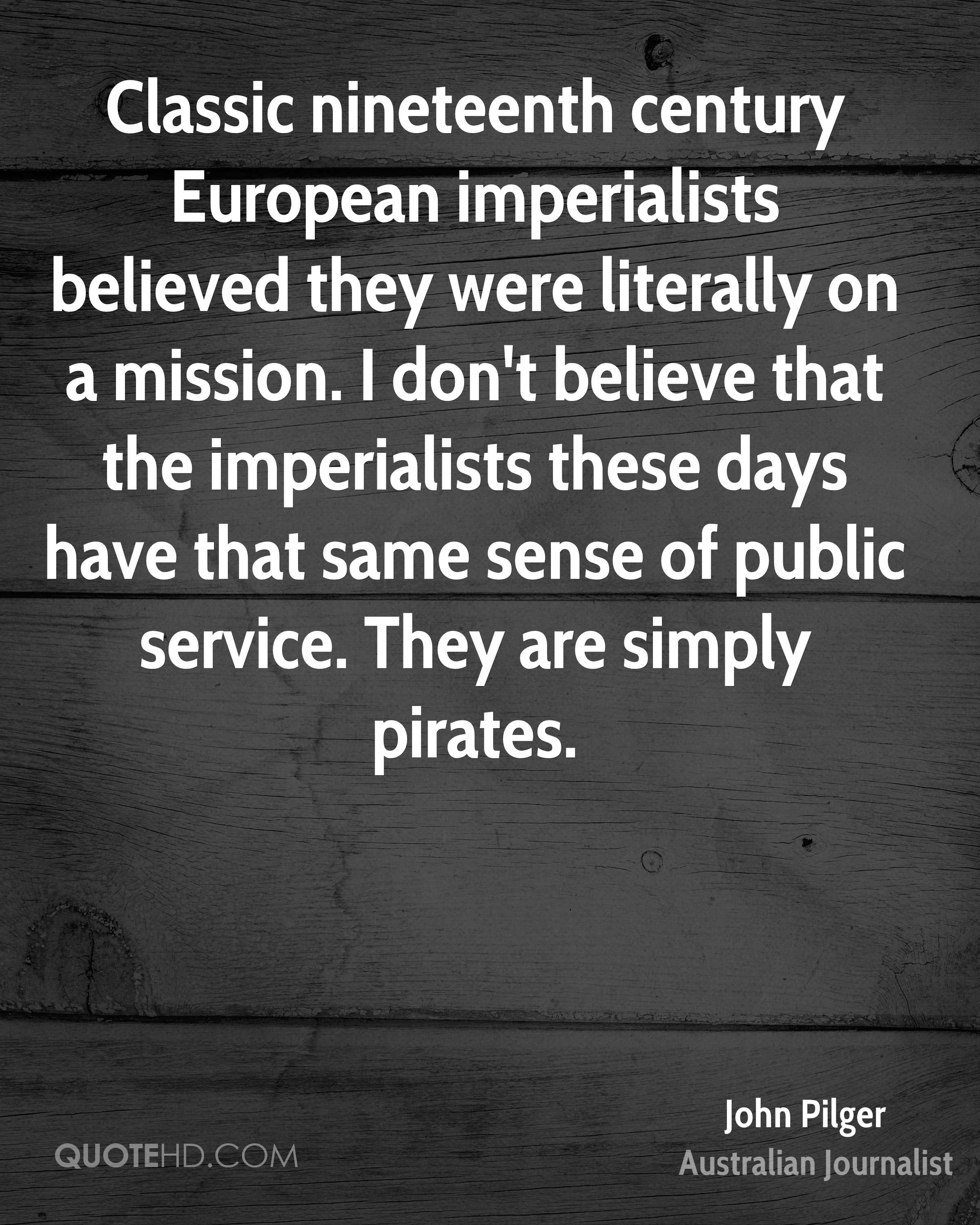 Classic nineteenth century European imperialists believed they were literally on a mission. I don't believe that the imperialists these days have that same sense of public service. They are simply pirates.